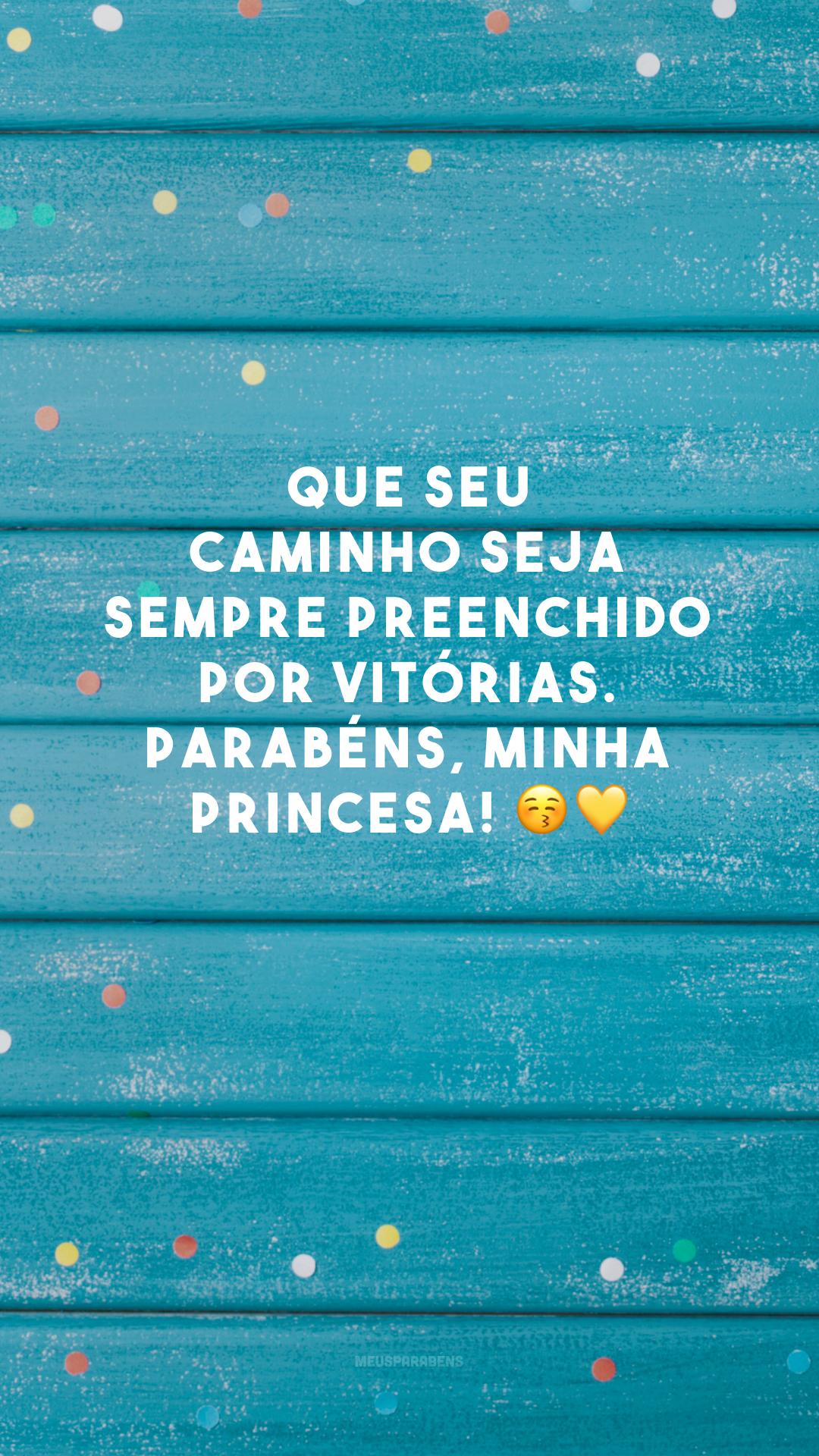 Que seu caminho seja sempre preenchido por vitórias. Parabéns, minha princesa! 😚💛