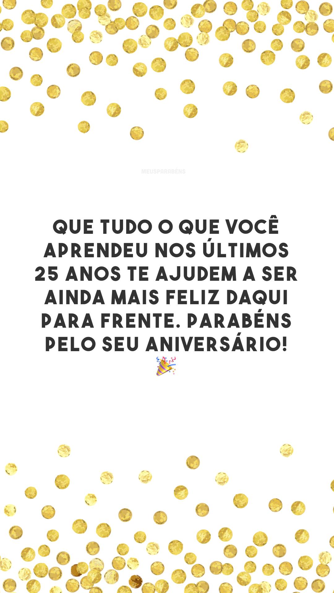 Que tudo o que você aprendeu nos últimos 25 anos te ajudem a ser ainda mais feliz daqui para frente. Parabéns pelo seu aniversário! 🎉
