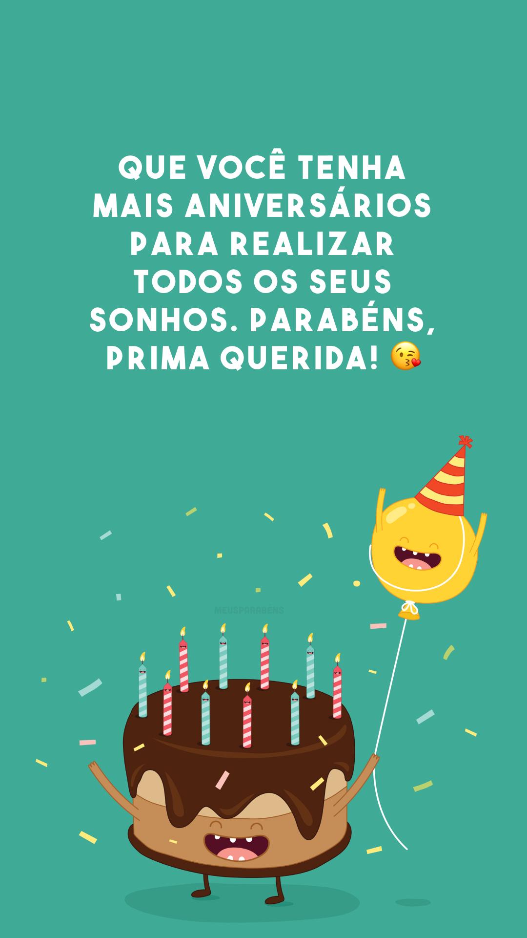 Que você tenha mais aniversários para realizar todos os seus sonhos. Parabéns, prima querida! 😘