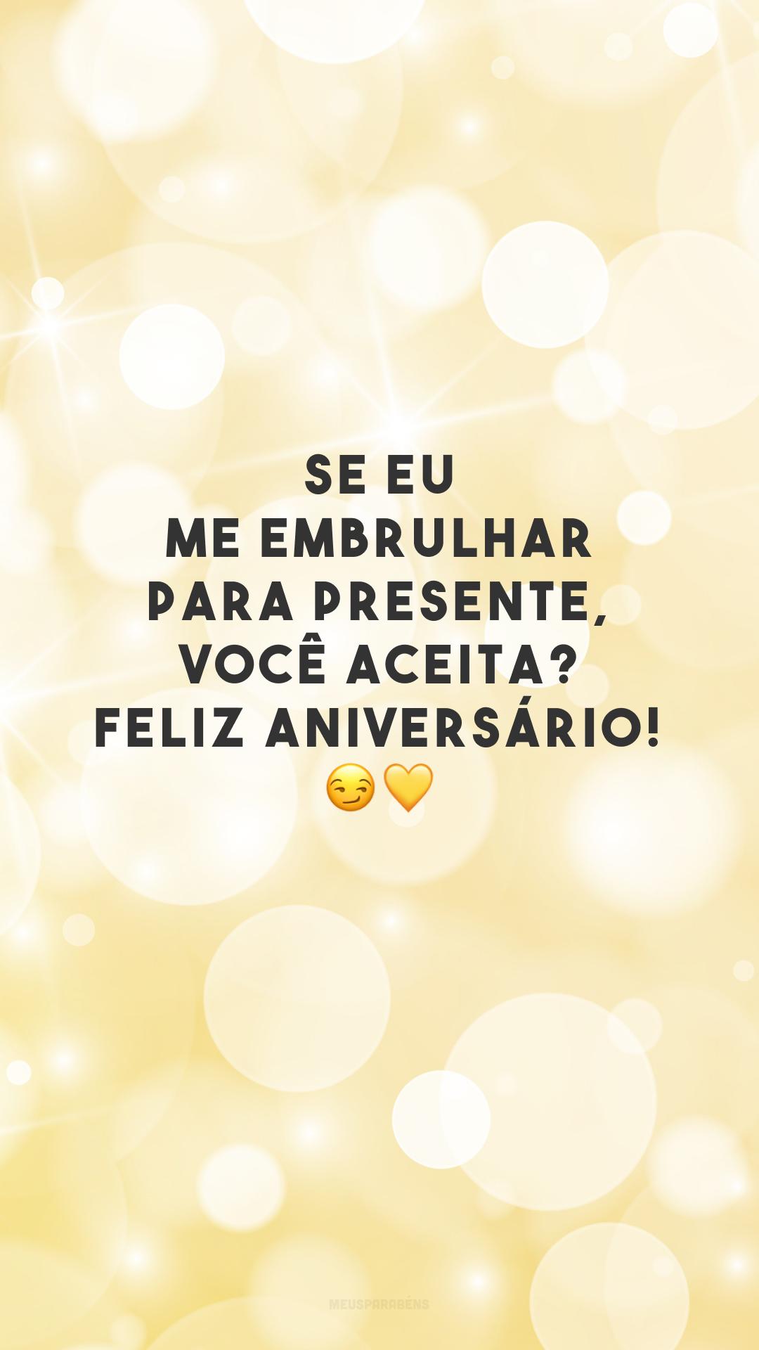 Se eu me embrulhar para presente, você aceita? Feliz aniversário! 😏💛