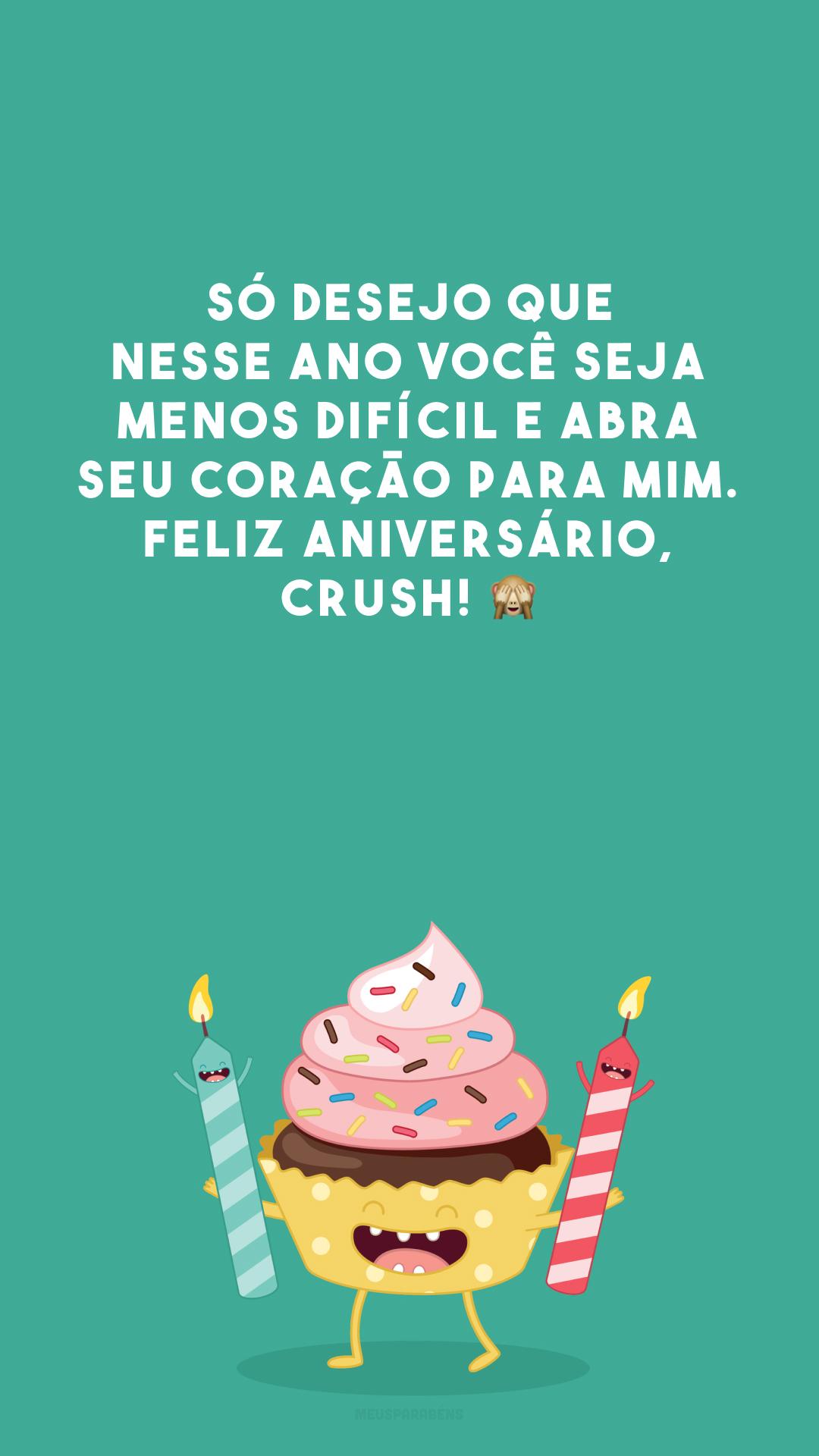 Só desejo que nesse ano você seja menos difícil e abra seu coração para mim. Feliz aniversário, crush! 🙈