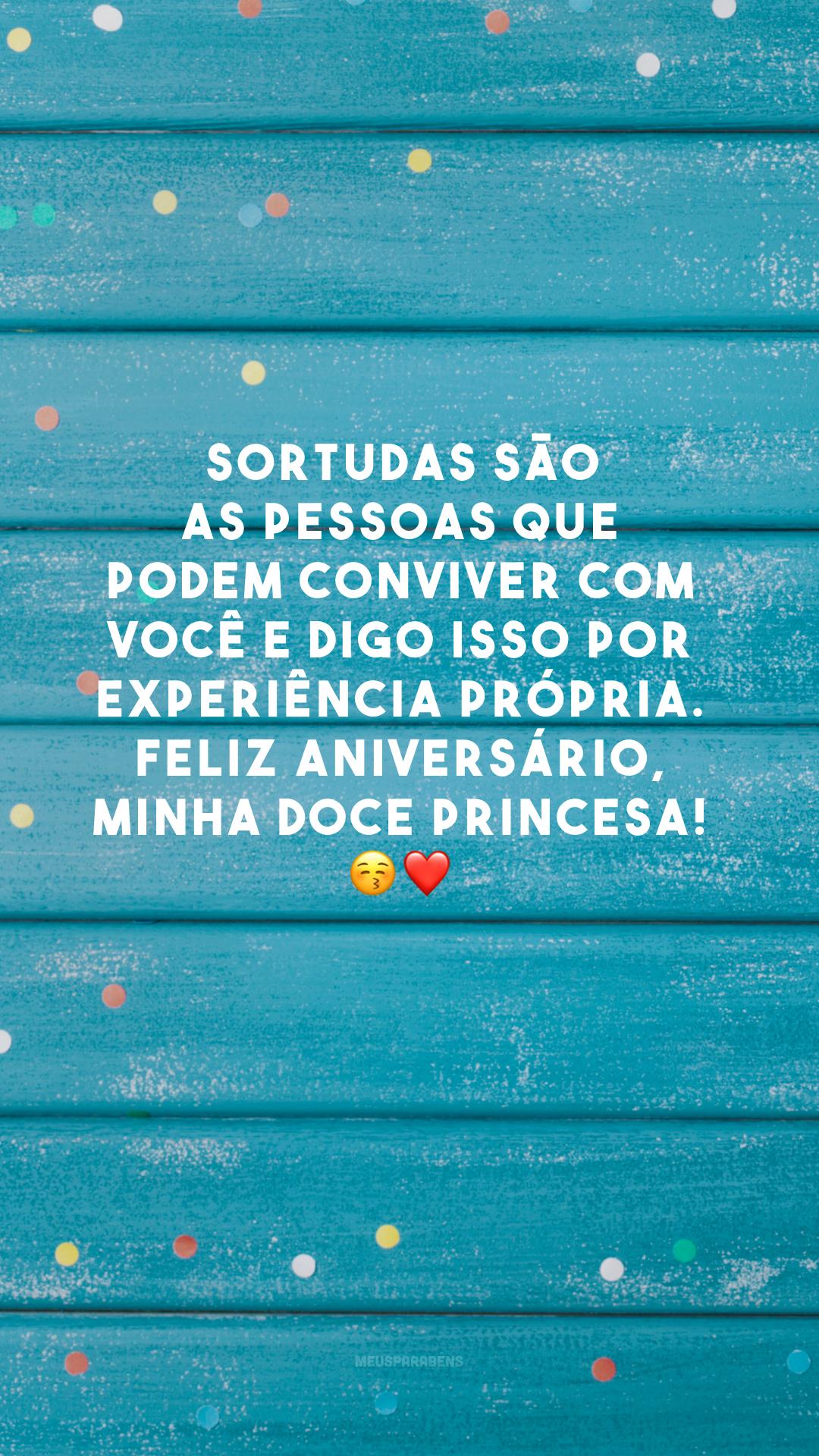 Sortudas são as pessoas que podem conviver com você e digo isso por experiência própria. Feliz aniversário, minha doce princesa! 😚❤️