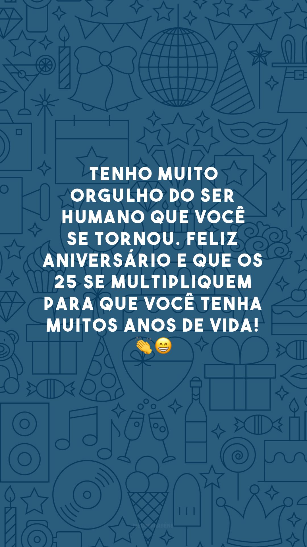 Tenho muito orgulho do ser humano que você se tornou. Feliz aniversário e que os 25 se multipliquem para que você tenha muitos anos de vida! 👏😁