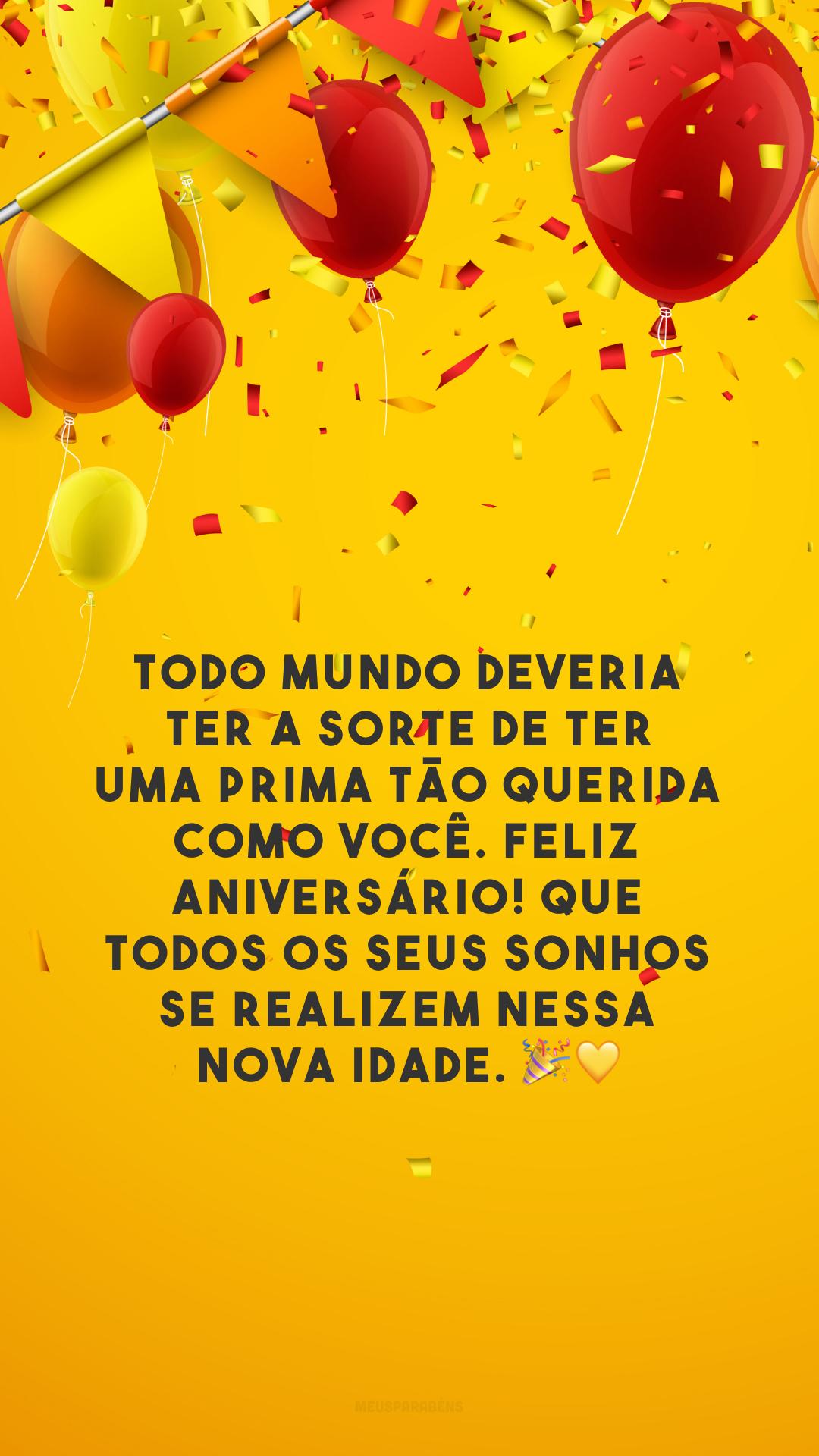 Todo mundo deveria ter a sorte de ter uma prima tão querida como você. Feliz aniversário! Que todos os seus sonhos se realizem nessa nova idade. 🎉💛