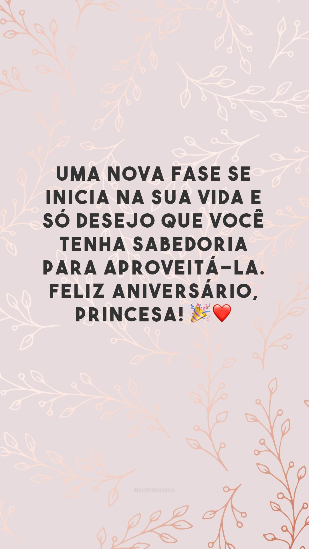 Uma nova fase se inicia na sua vida e só desejo que você tenha sabedoria para aproveitá-la. Feliz aniversário, princesa! 🎉❤️