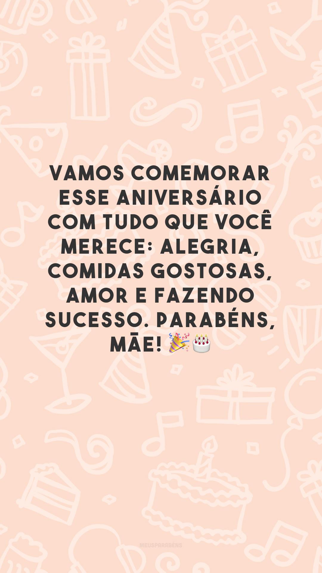 Vamos comemorar esse aniversário com tudo que você merece: alegria, comidas gostosas, amor e fazendo sucesso. Parabéns, mãe! 🎉🎂