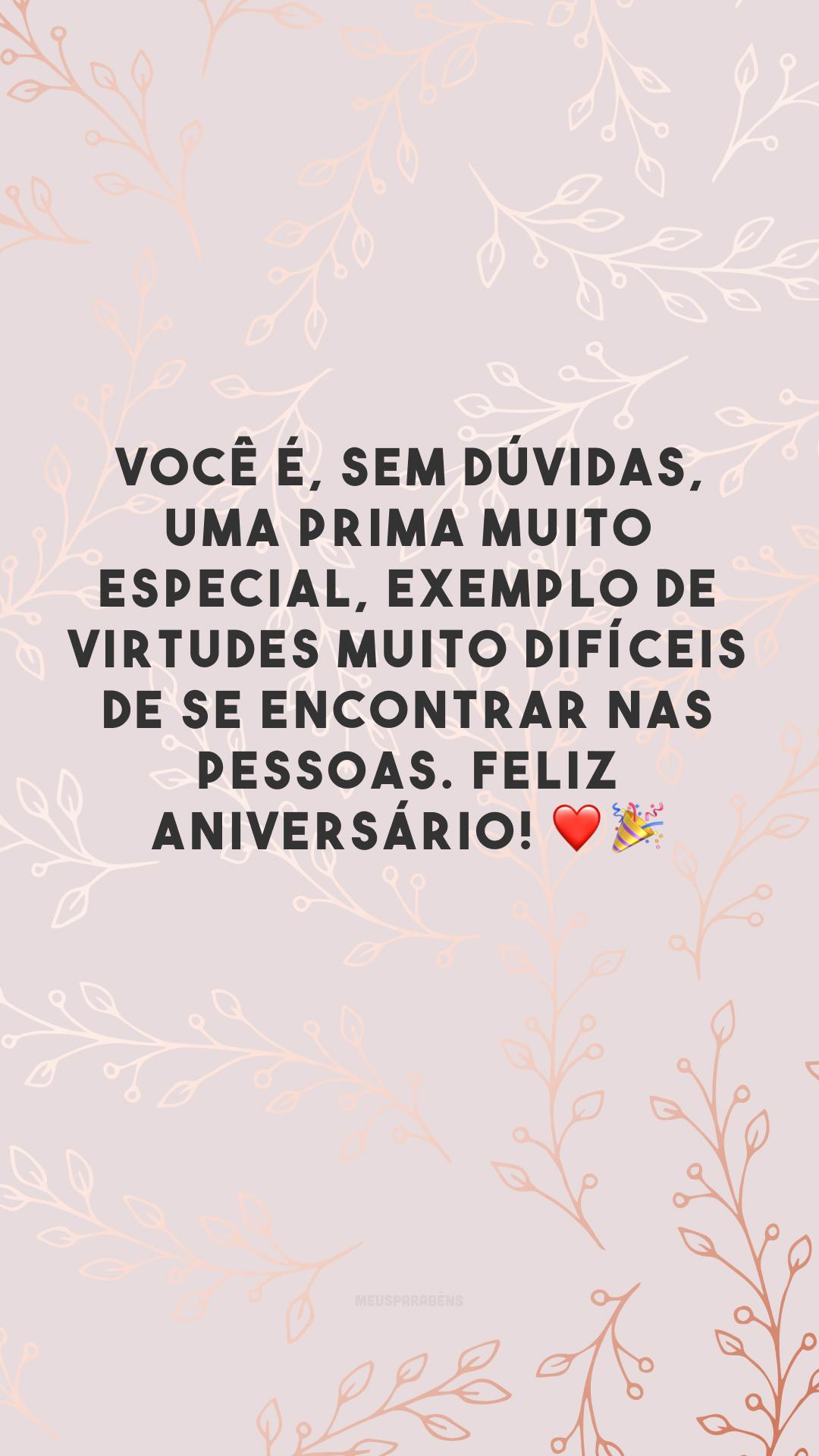 Você é, sem dúvidas, uma prima muito especial, exemplo de virtudes muito difíceis de se encontrar nas pessoas. Feliz aniversário! ❤️🎉
