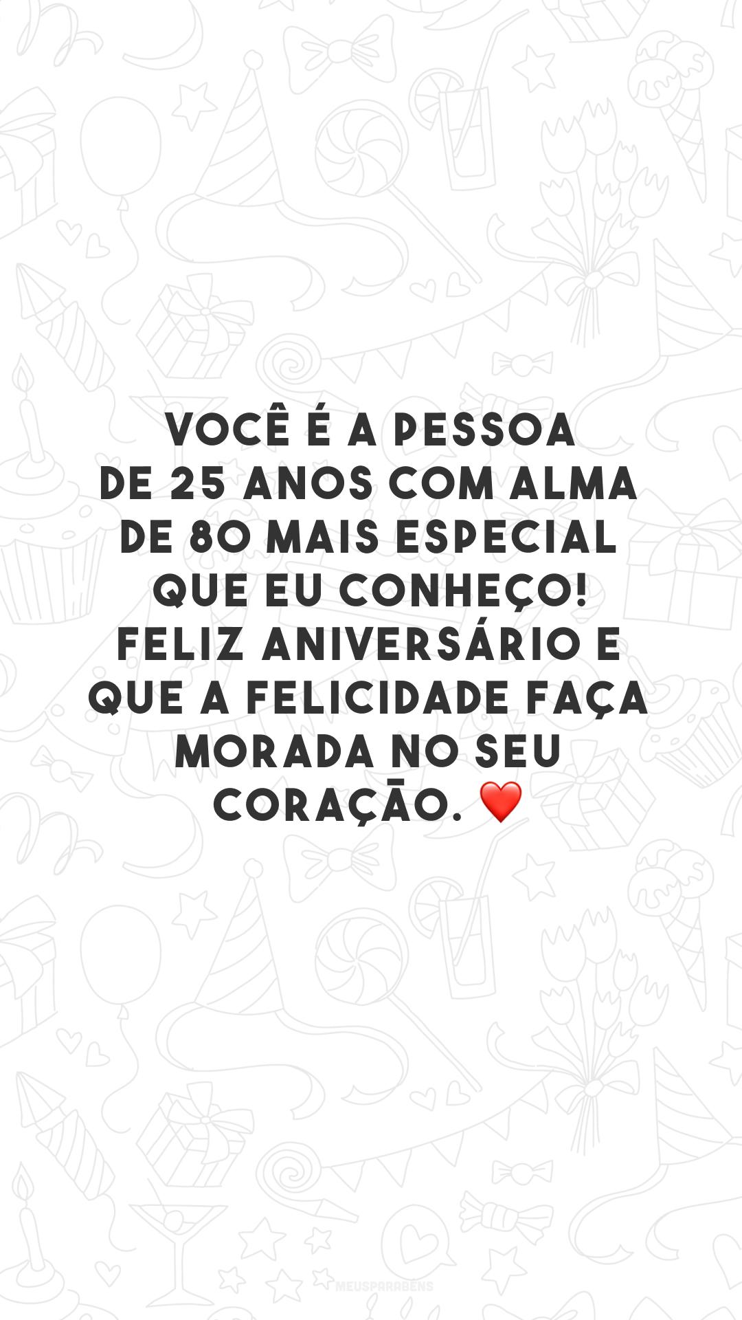 Você é a pessoa de 25 anos com alma de 80 mais especial que eu conheço! Feliz aniversário e que a felicidade faça morada no seu coração. ❤️