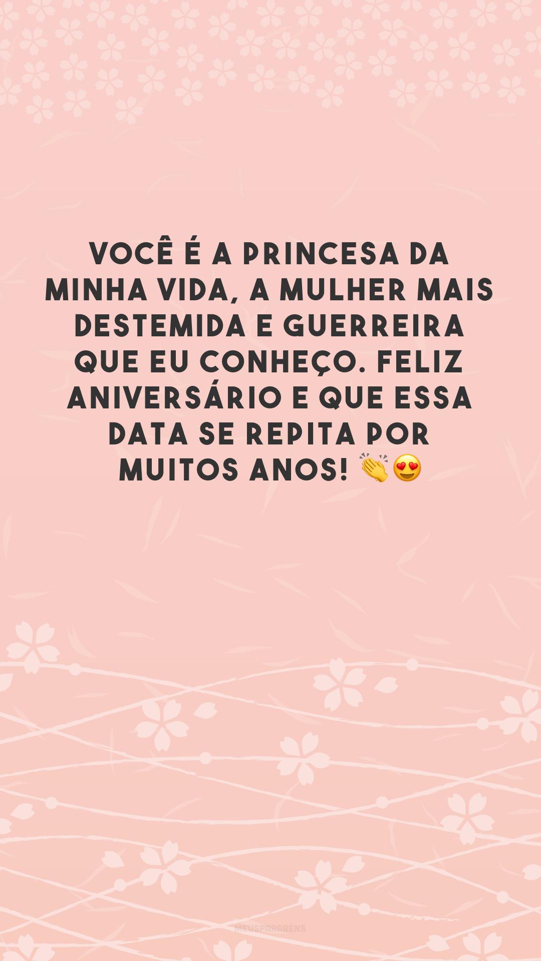 Você é a princesa da minha vida, a mulher mais destemida e guerreira que eu conheço. Feliz aniversário e que essa data se repita por muitos anos! 👏😍
