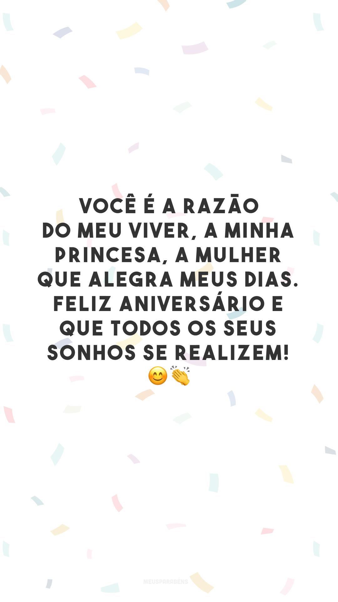 Você é a razão do meu viver, a minha princesa, a mulher que alegra meus dias. Feliz aniversário e que todos os seus sonhos se realizem! 😊👏