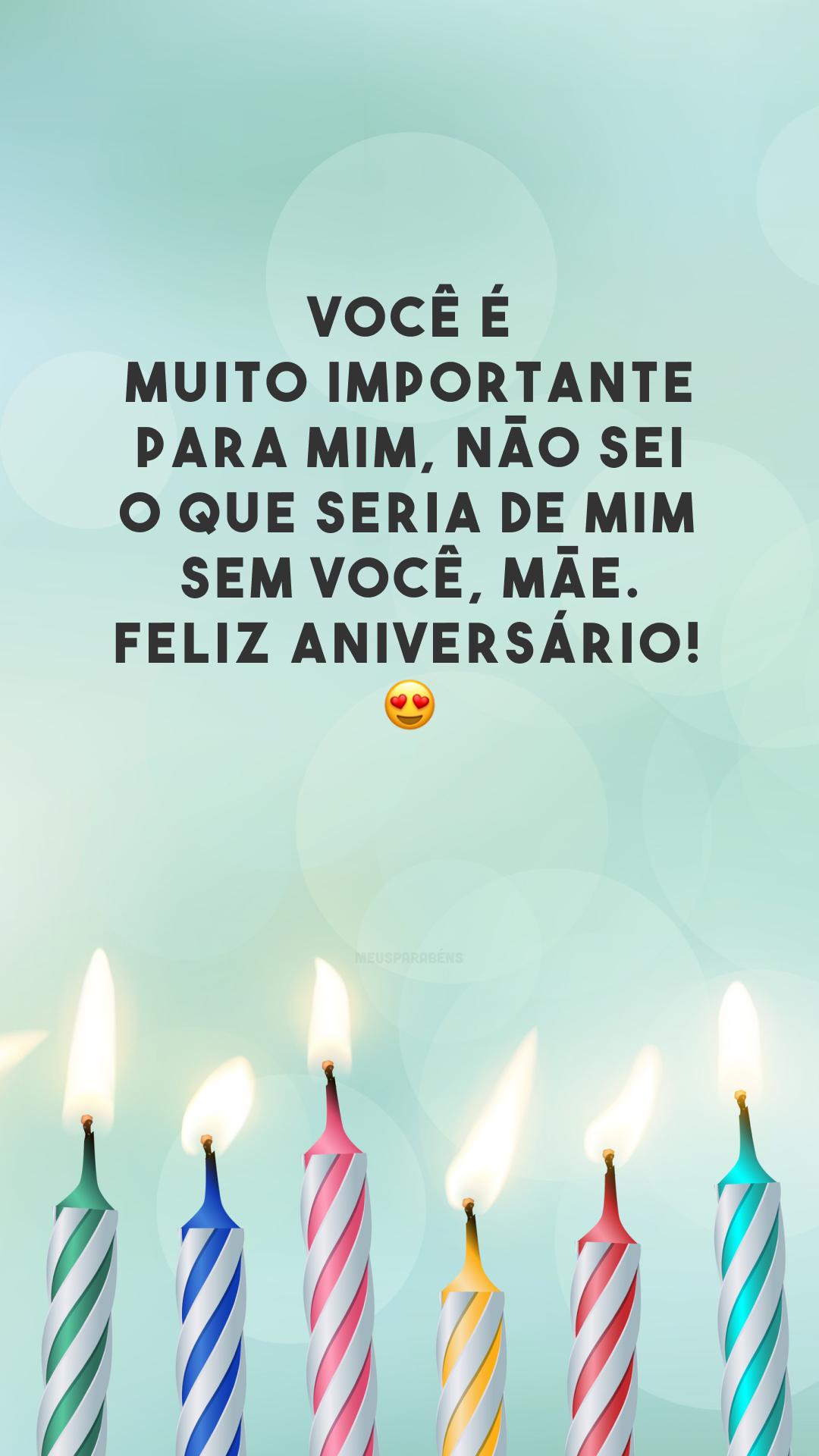 Você é muito importante para mim, não sei o que seria de mim sem você, mãe. Feliz aniversário!  😍