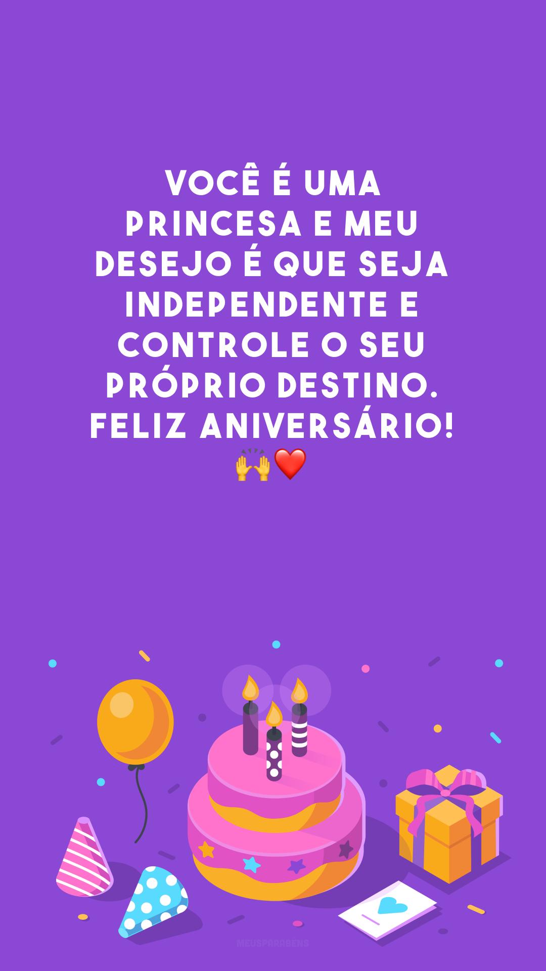 Você é uma princesa e meu desejo é que seja independente e controle o seu próprio destino. Feliz aniversário! 🙌❤️