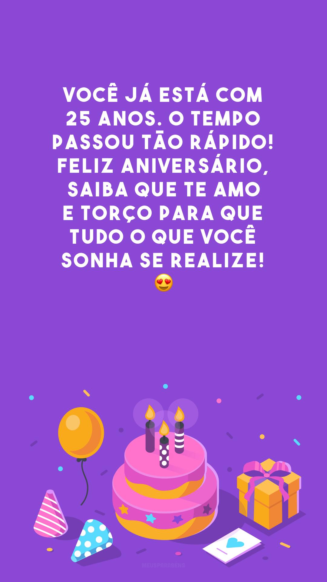 Você já está com 25 anos. O tempo passou tão rápido! Feliz aniversário, saiba que te amo e torço para que tudo o que você sonha se realize! 😍