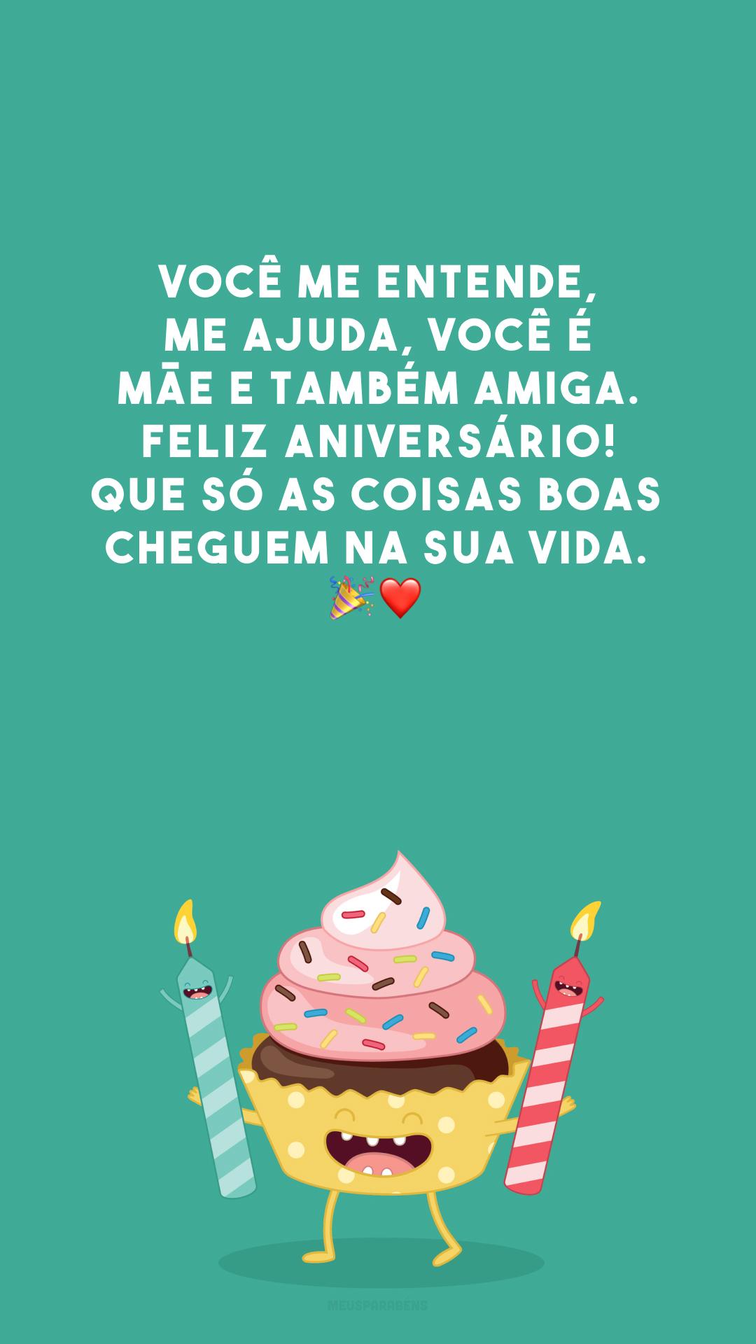 Você me entende, me ajuda, você é mãe e também amiga. Feliz aniversário! Que só as coisas boas cheguem na sua vida. 🎉❤️
