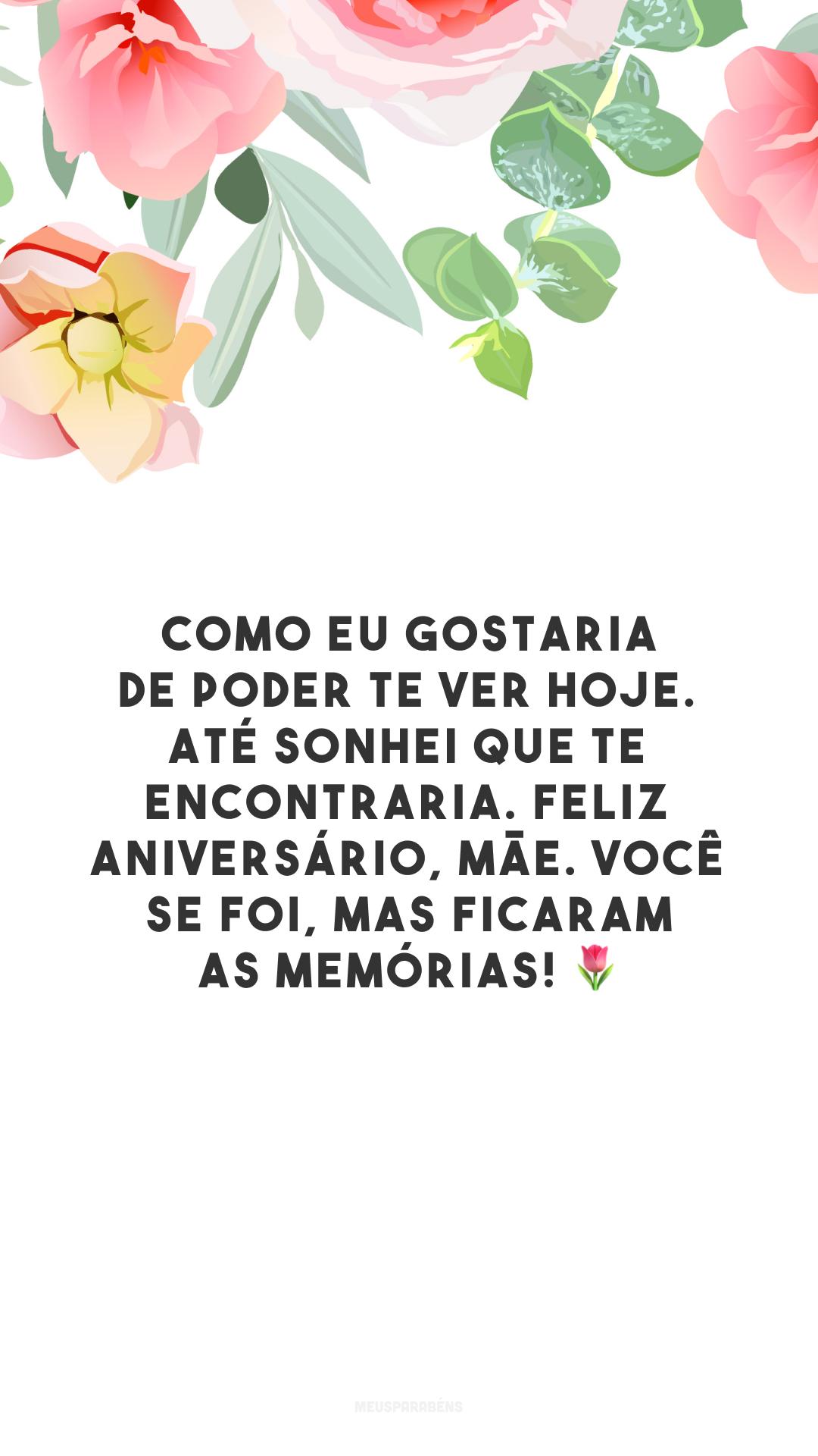 Como eu gostaria de poder te ver hoje. Até sonhei que te encontraria. Feliz aniversário, mãe. Você se foi, mas ficaram as memórias! 🌷