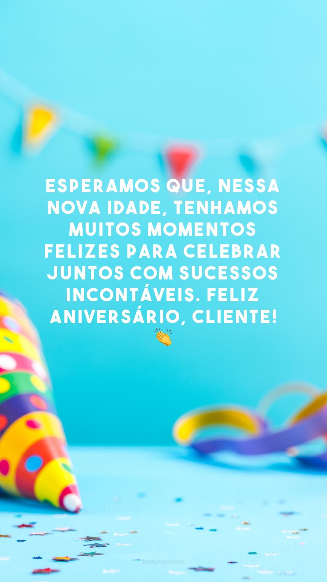 Esperamos que, nessa nova idade, tenhamos muitos momentos felizes para celebrar juntos com sucessos incontáveis. Feliz aniversário, cliente! 👏