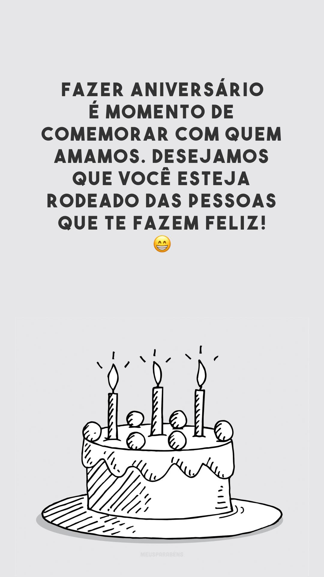 Fazer aniversário é momento de comemorar com quem amamos. Desejamos que você esteja rodeado das pessoas que te fazem feliz! 😁