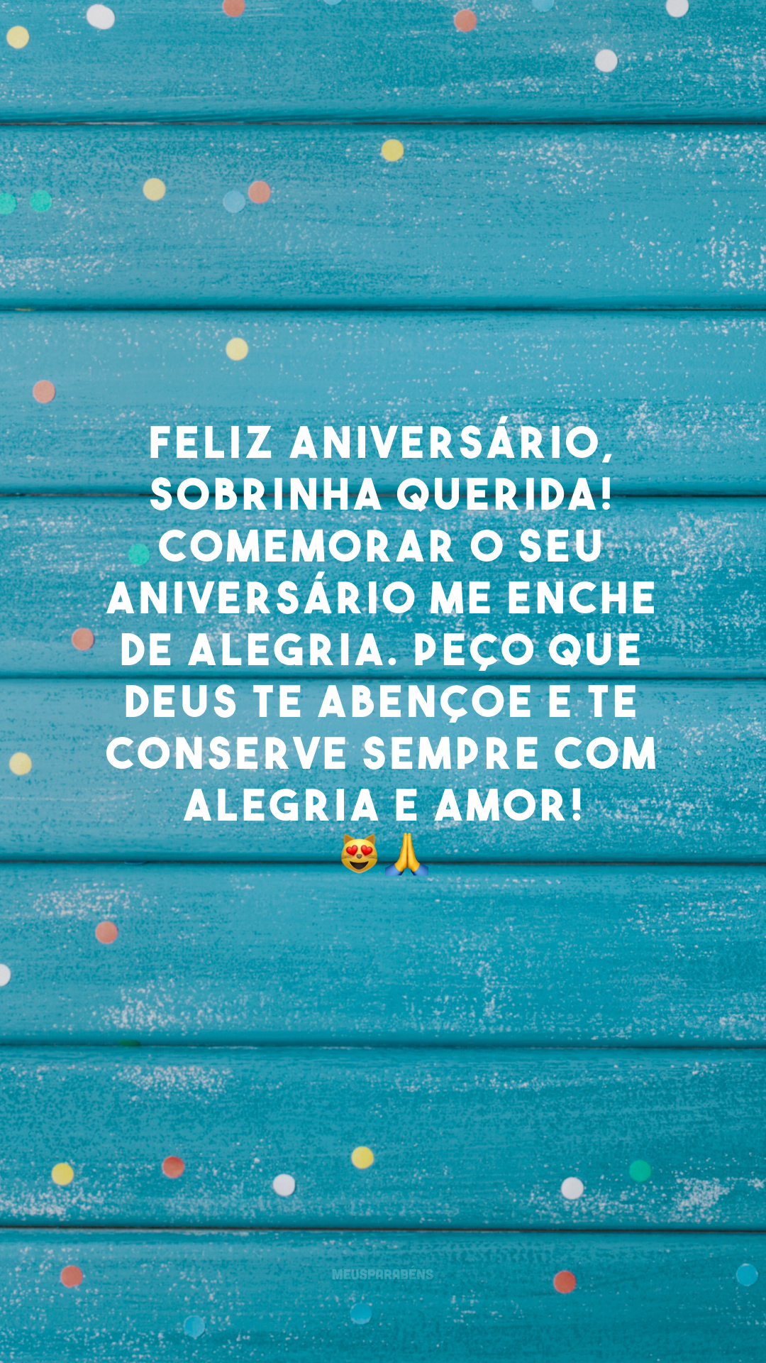 Feliz aniversário, sobrinha querida! Comemorar o seu aniversário me enche de alegria. Peço que Deus te abençoe e te conserve sempre com alegria e amor! 😻🙏