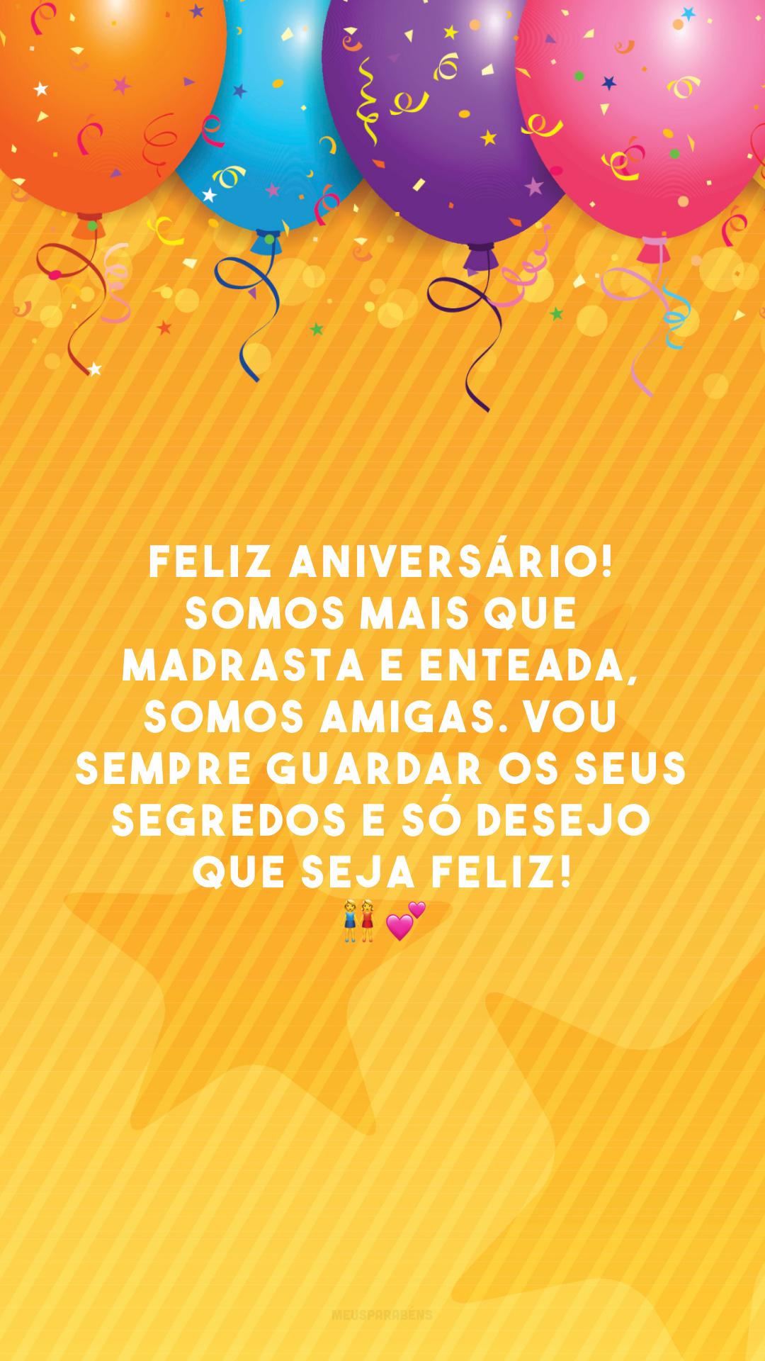 Feliz aniversário! Somos mais que madrasta e enteada, somos amigas. Vou sempre guardar os seus segredos e só desejo que seja feliz! 👭💕