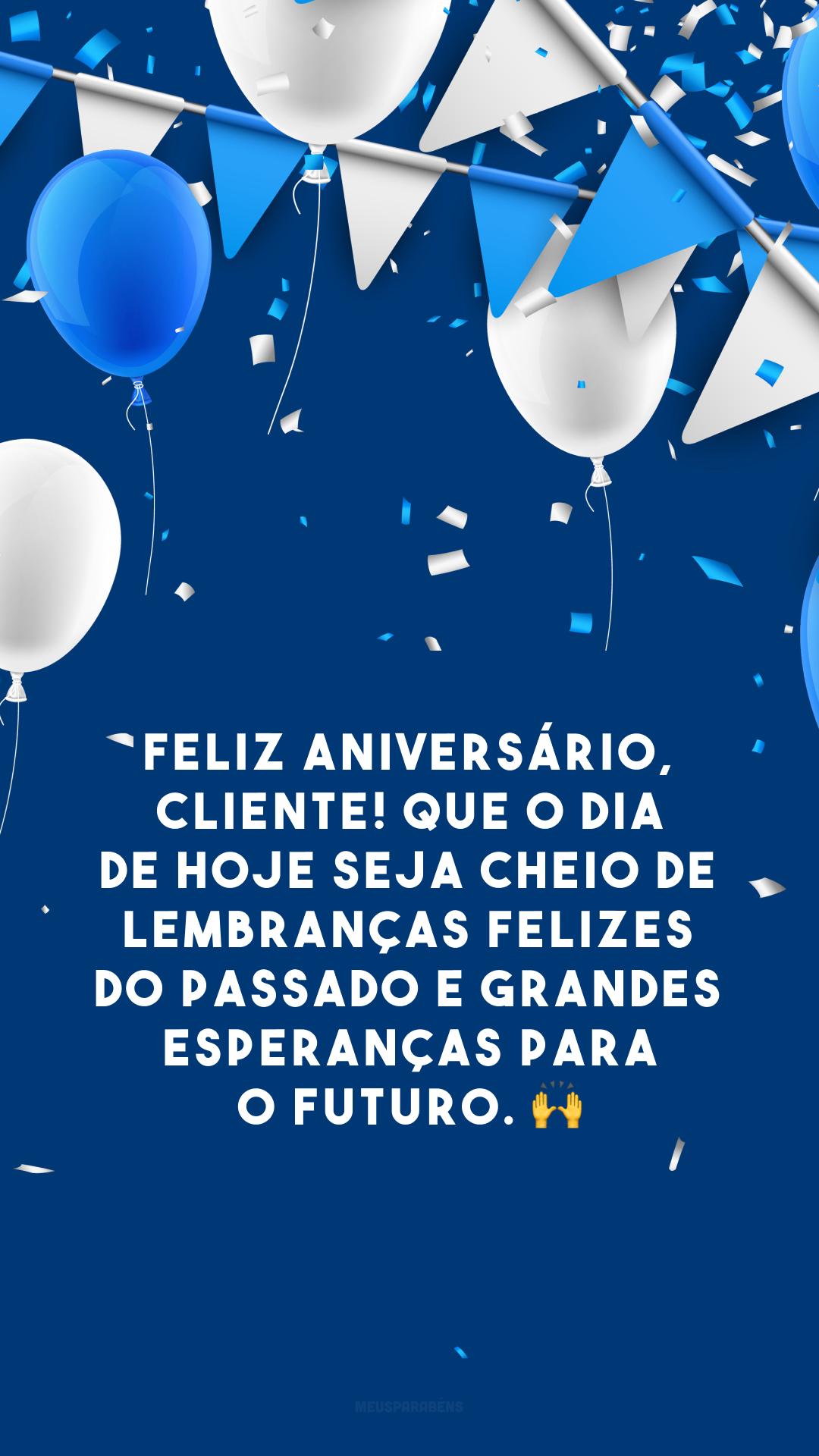 Feliz aniversário, cliente! Que o dia de hoje seja cheio de lembranças felizes do passado e grandes esperanças para o futuro. 🙌