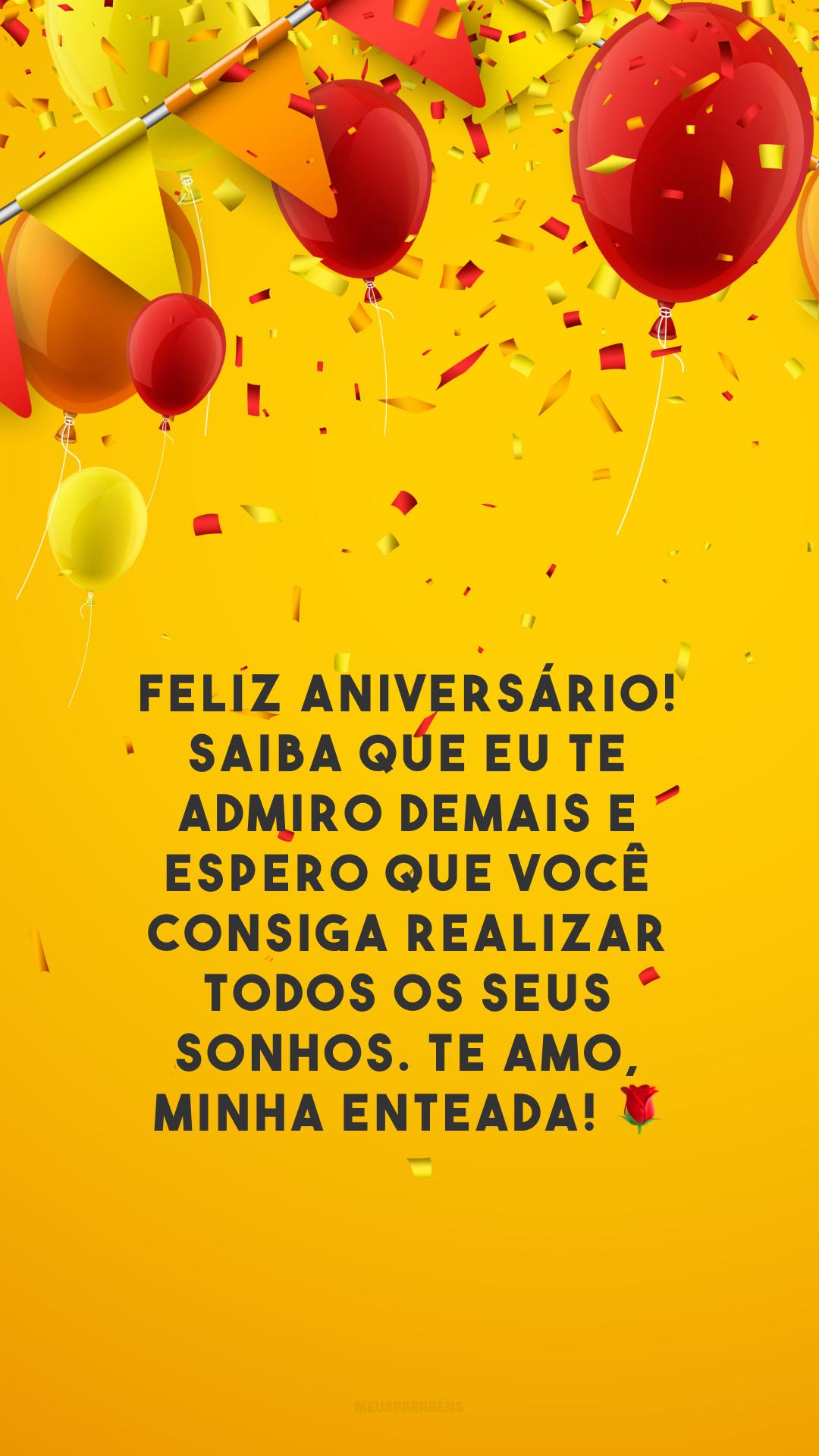 Feliz aniversário! Saiba que eu te admiro demais e espero que você consiga realizar todos os seus sonhos. Te amo, minha enteada! 🌹