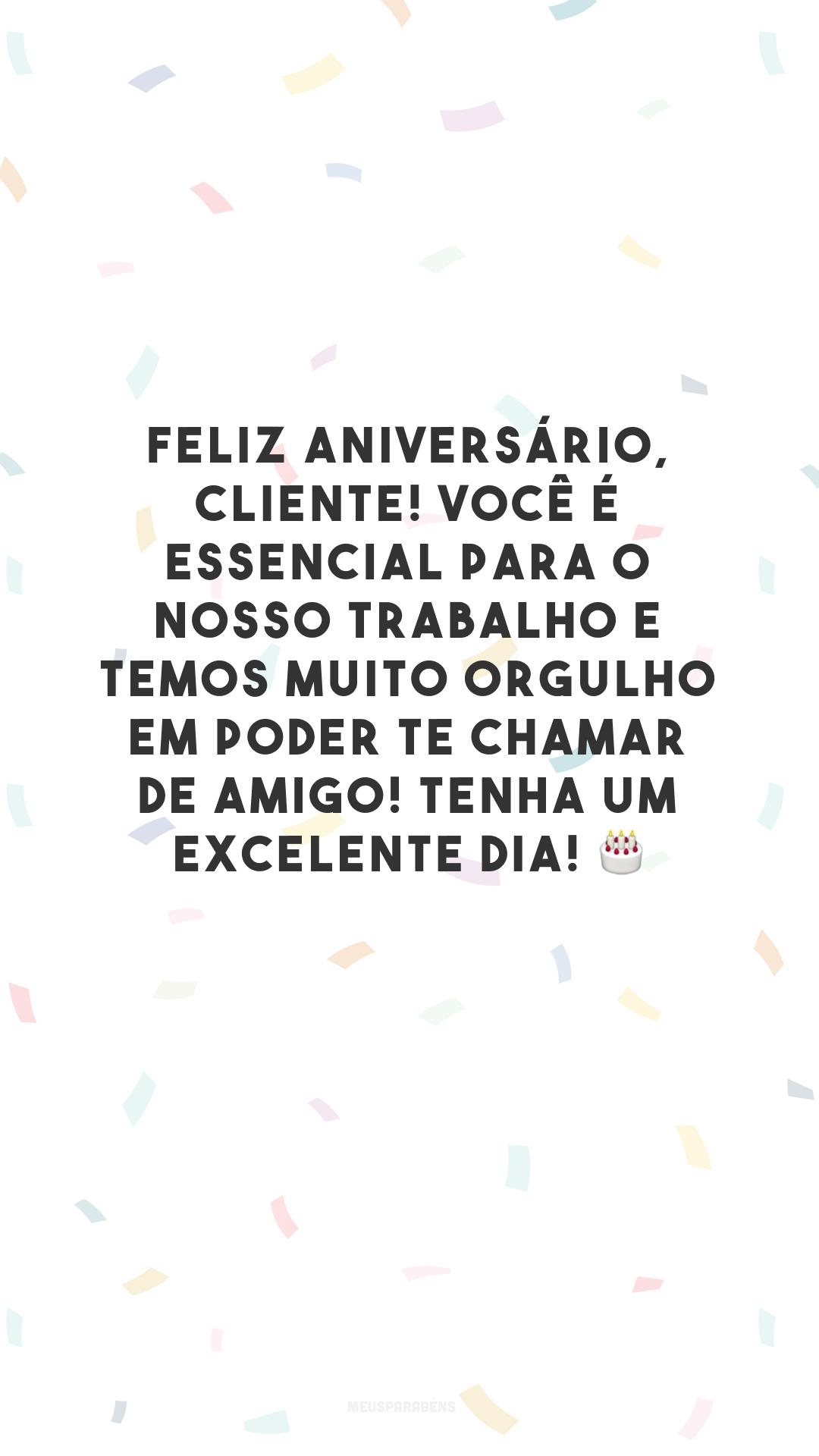 Feliz aniversário, cliente! Você é essencial para o nosso trabalho e temos muito orgulho em poder te chamar de amigo! Tenha um excelente dia! 🎂