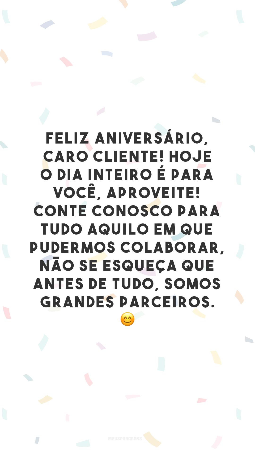 Feliz aniversário, caro cliente! Hoje o dia inteiro é para você, aproveite! Conte conosco para tudo aquilo em que pudermos colaborar, não se esqueça que antes de tudo, somos grandes parceiros. 😊