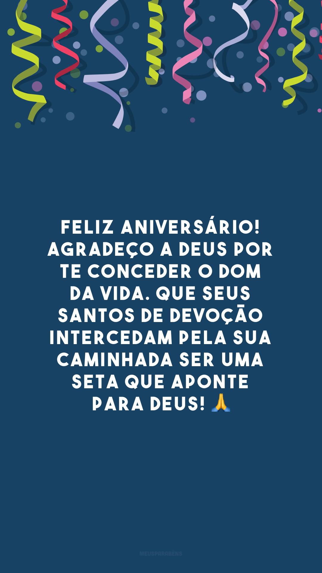 Feliz aniversário! Agradeço a Deus por te conceder o dom da vida. Que seus santos de devoção intercedam pela sua caminhada ser uma seta que aponte para Deus! 🙏