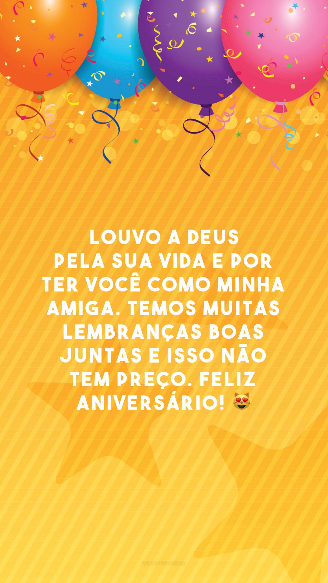 Louvo a Deus pela sua vida e por ter você como minha amiga. Temos muitas lembranças boas juntas e isso não tem preço. Feliz aniversário! 😻