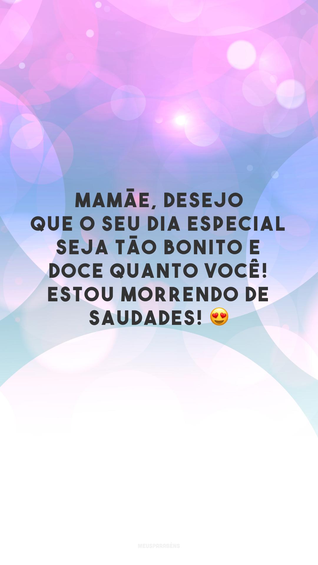 Mamãe, desejo que o seu dia especial seja tão bonito e doce quanto você! Estou morrendo de saudades! 😍