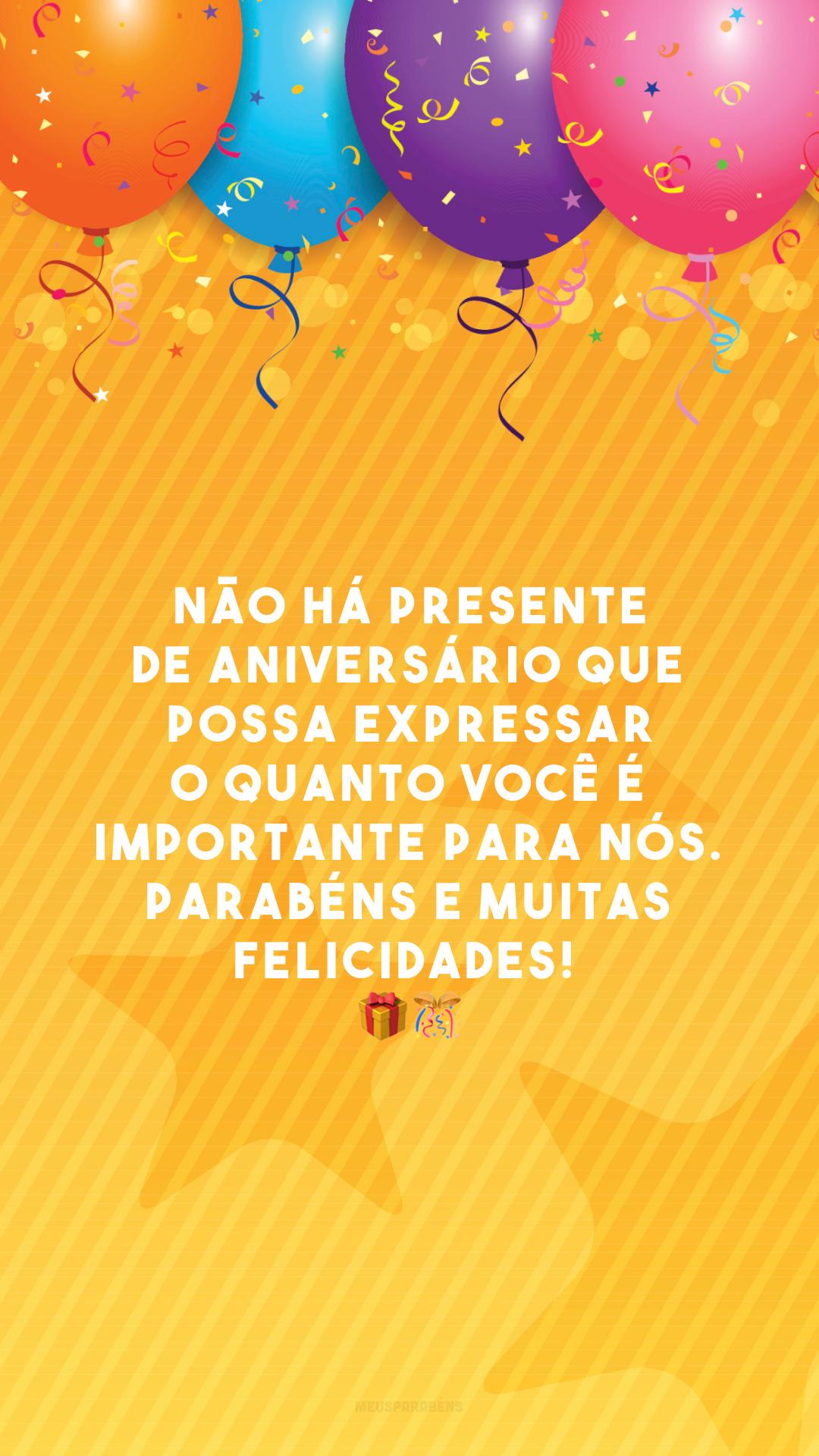 Não há presente de aniversário que possa expressar o quanto você é importante para nós. Parabéns e muitas felicidades!  🎁🎊