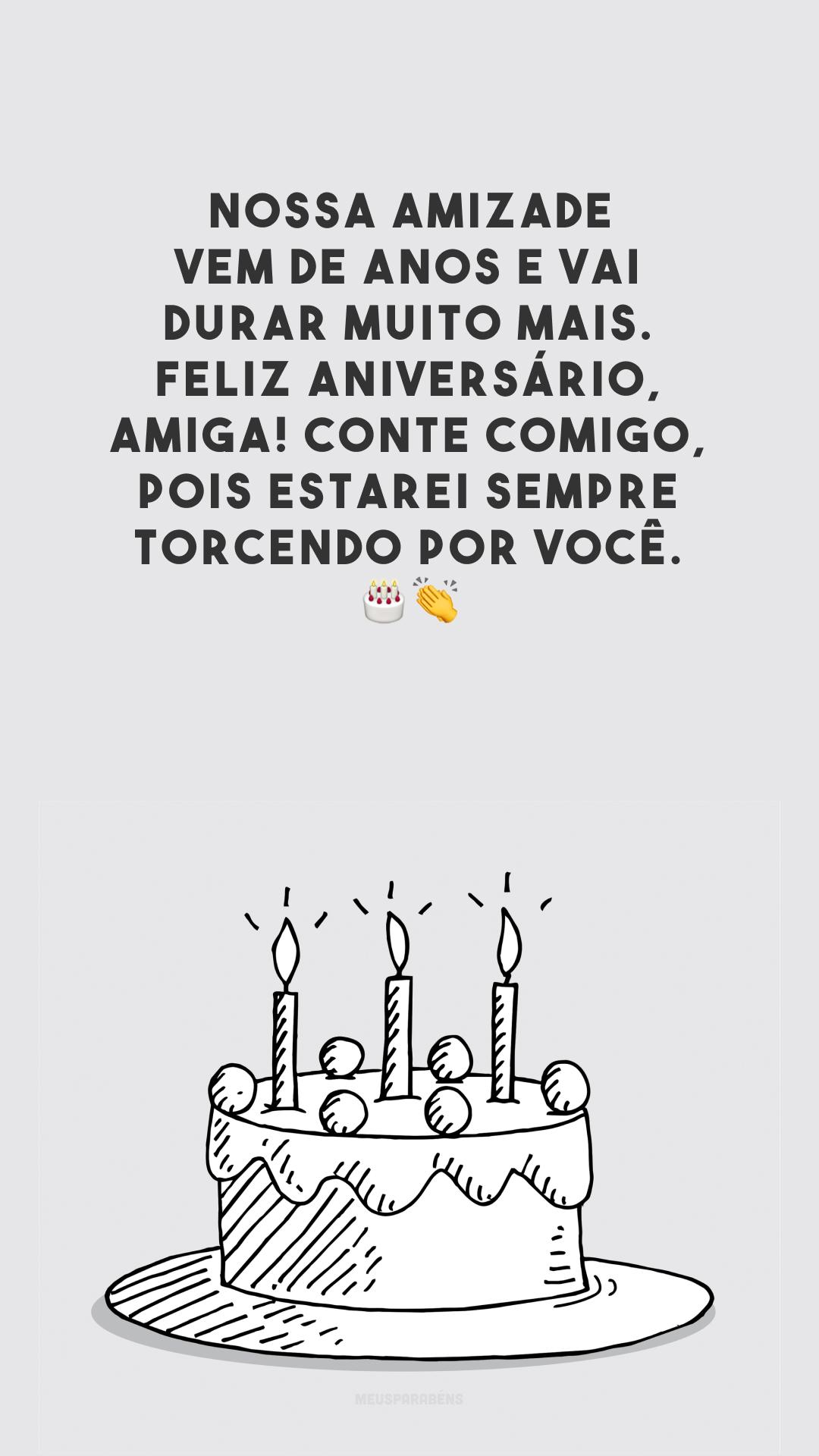 Nossa amizade vem de anos e vai durar muito mais. Feliz aniversário, amiga! Conte comigo, pois estarei sempre torcendo por você. 🎂👏