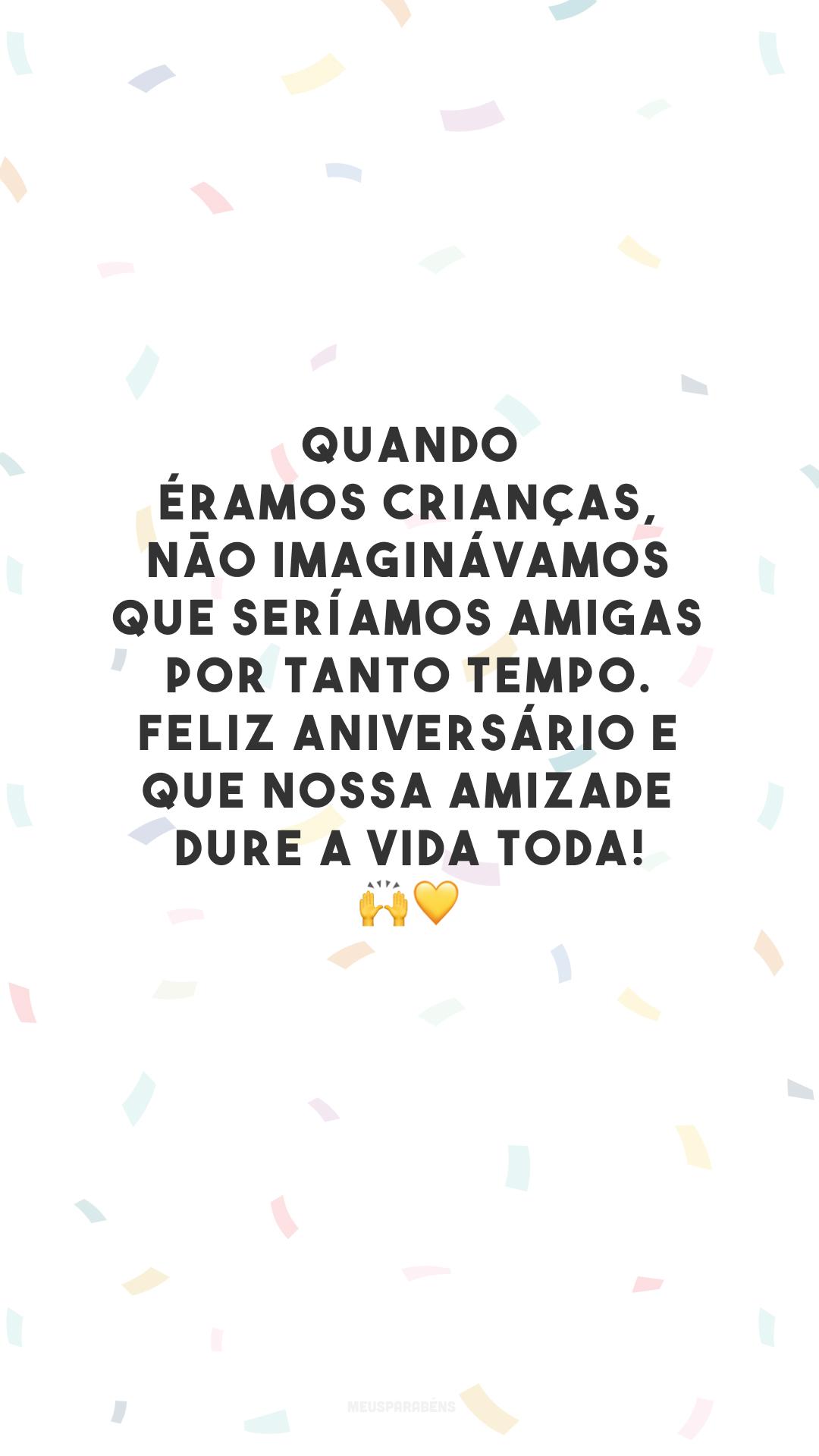 Quando éramos crianças, não imaginávamos que seríamos amigas por tanto tempo. Feliz aniversário e que nossa amizade dure a vida toda! 🙌💛