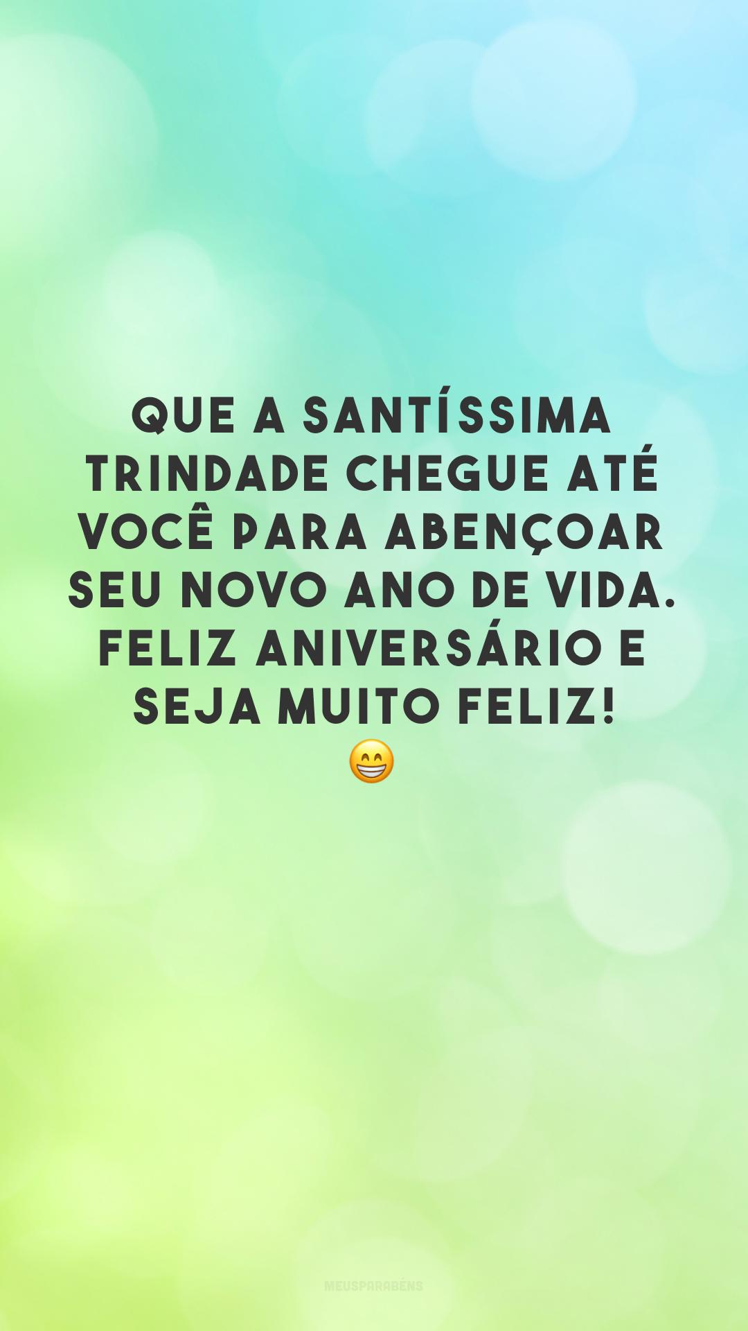 Que a Santíssima Trindade chegue até você para abençoar seu novo ano de vida. Feliz aniversário e seja muito feliz! 😁