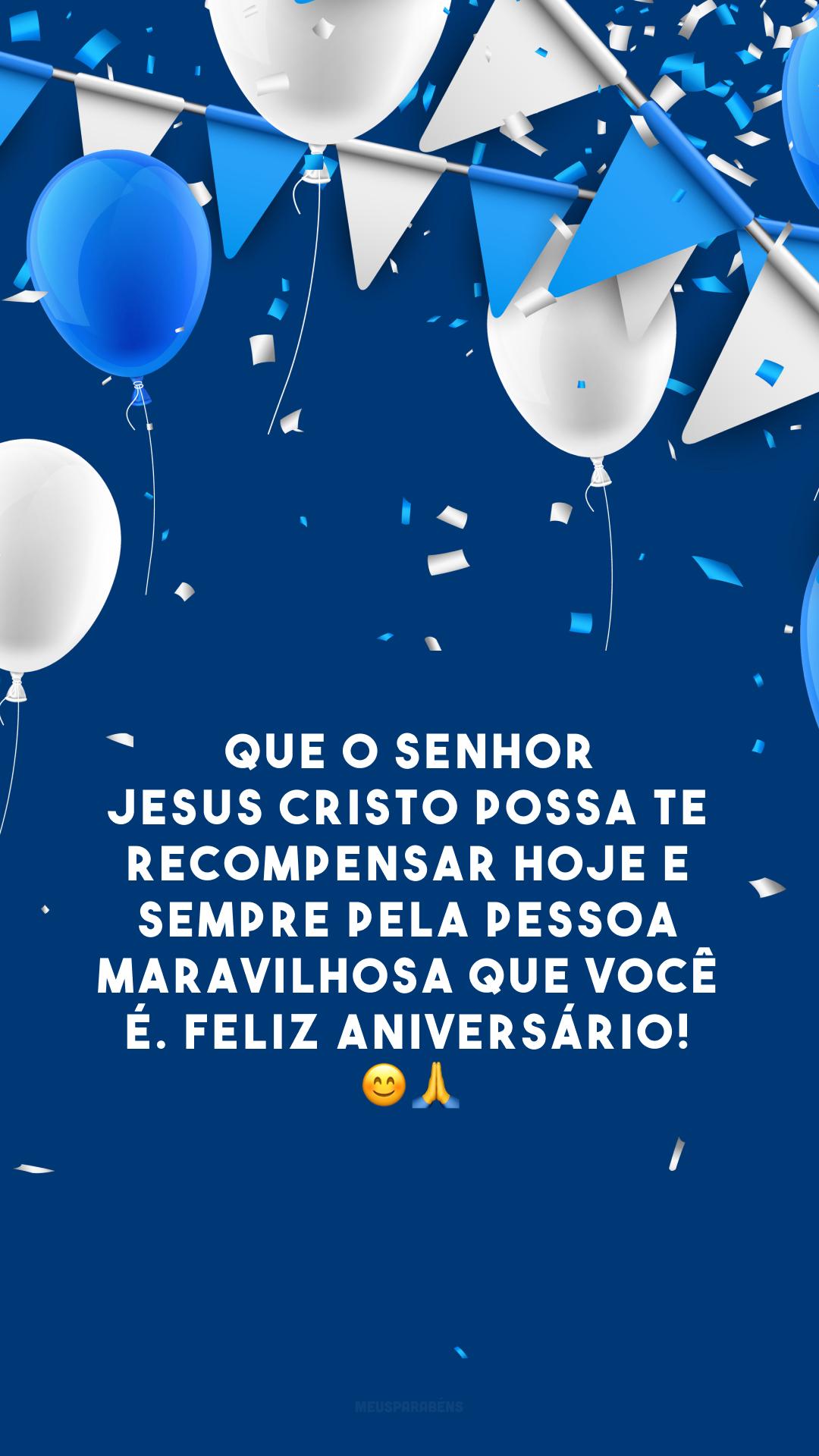 Que o Senhor Jesus Cristo possa te recompensar hoje e sempre pela pessoa maravilhosa que você é. Feliz aniversário! 😊🙏