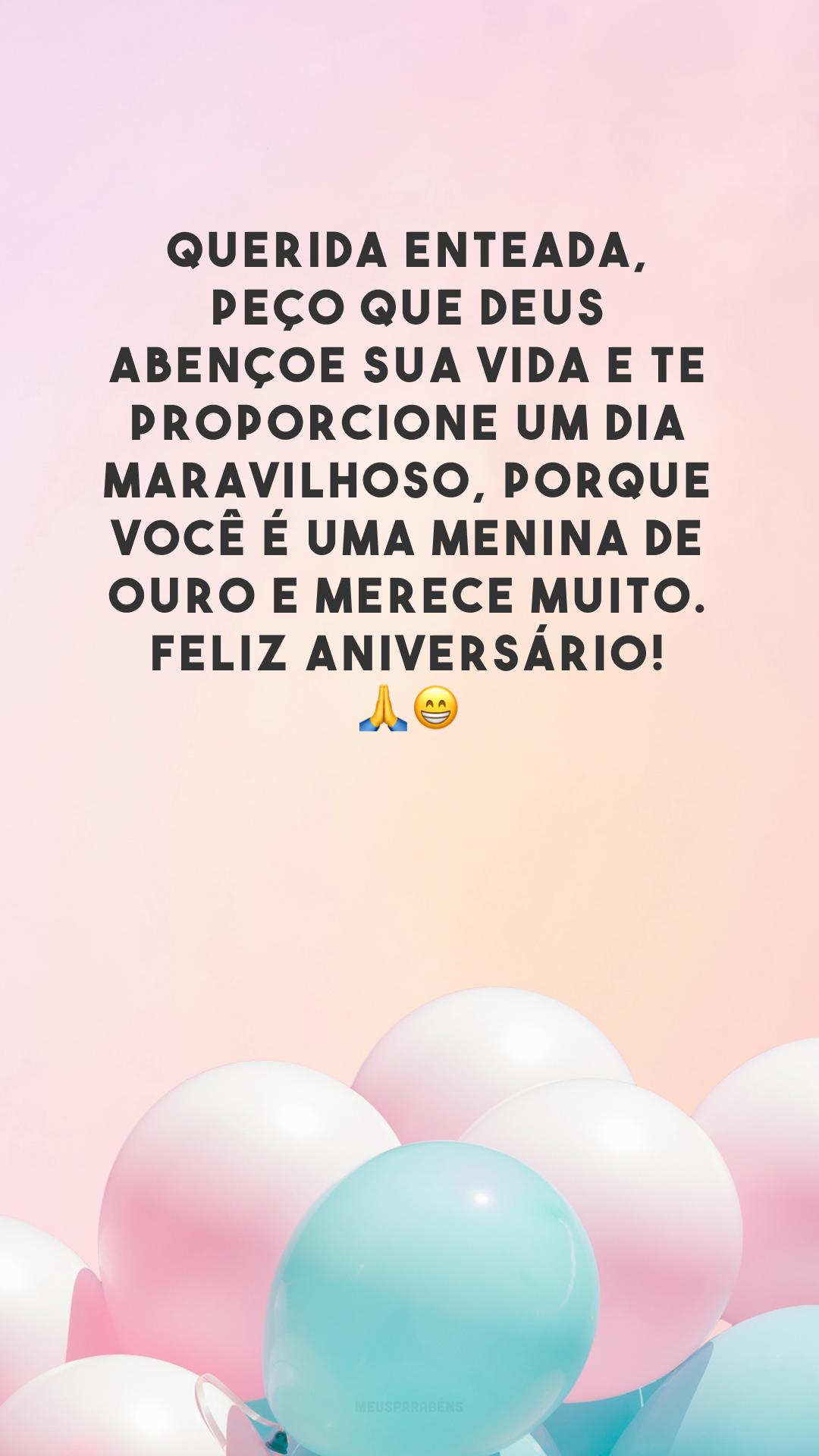 Querida enteada, peço que Deus abençoe sua vida e te proporcione um dia maravilhoso, porque você é uma menina de ouro e merece muito. Feliz aniversário! 🙏😁