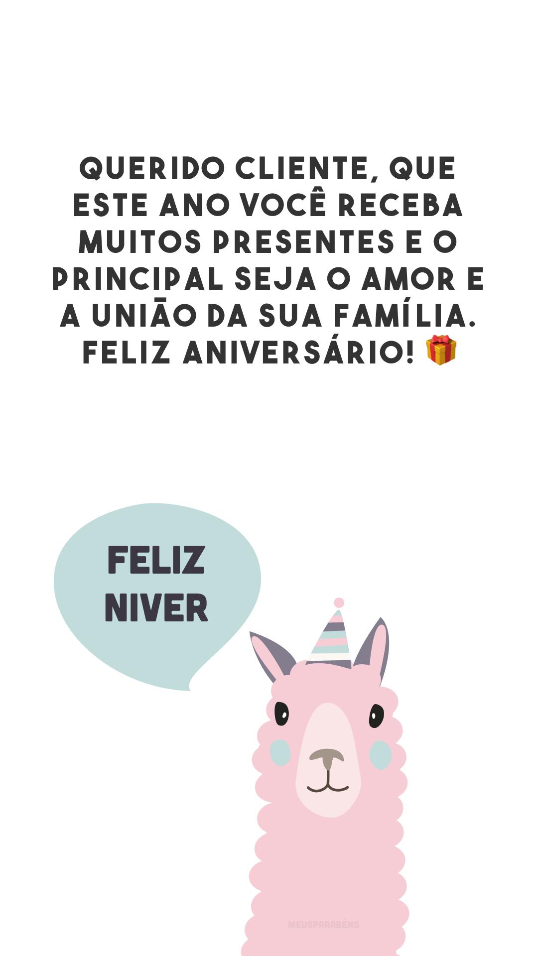Querido cliente, que este ano você receba muitos presentes e o principal seja o amor e a união da sua família. Feliz aniversário! 🎁