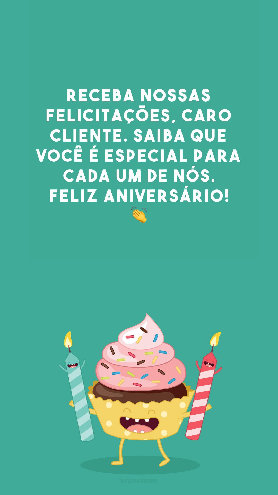 Receba nossas felicitações, caro cliente. Saiba que você é especial para cada um de nós. Feliz aniversário! 👏