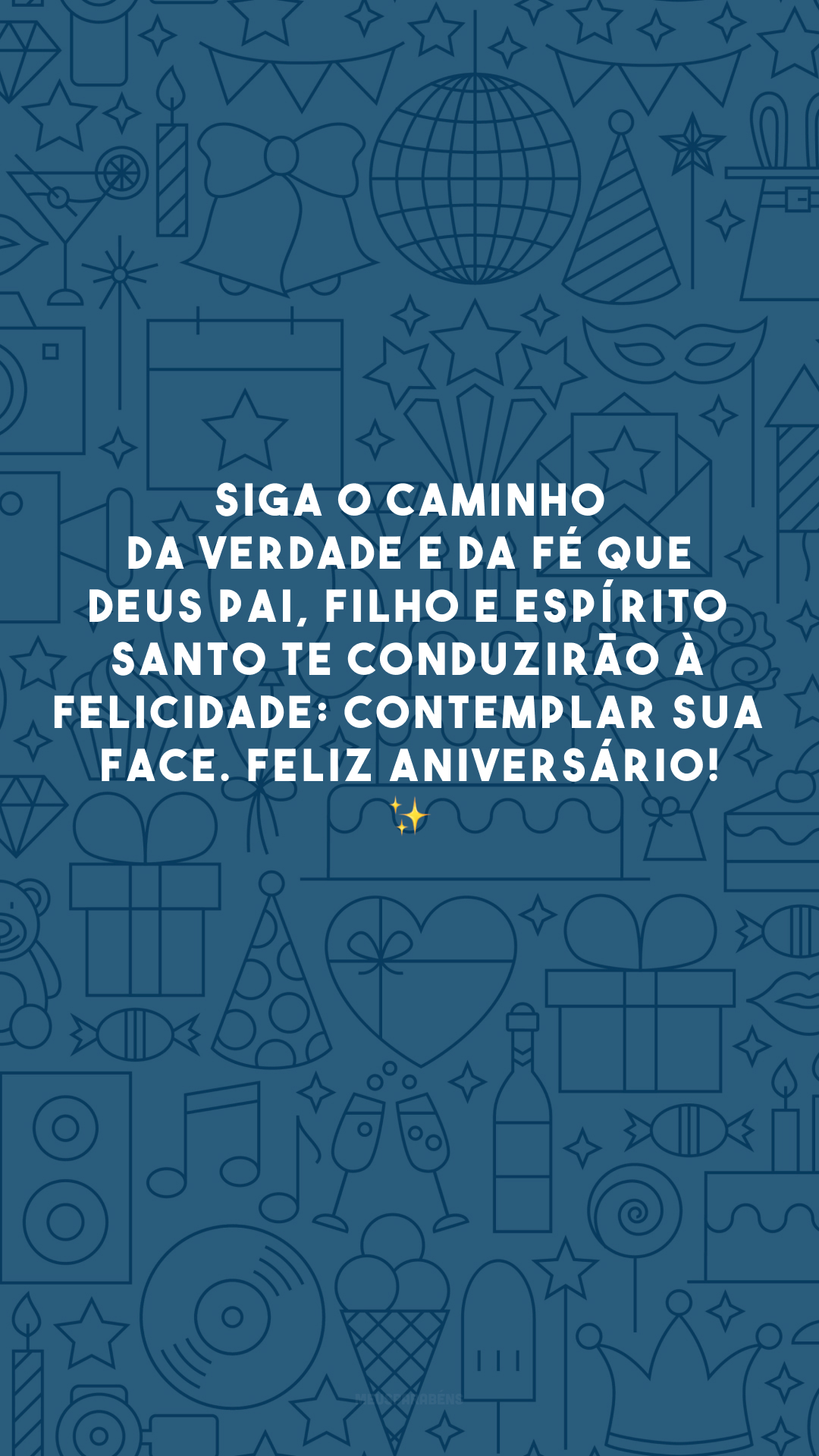 Siga o caminho da verdade e da fé que Deus Pai, Filho e Espírito Santo te conduzirão à felicidade: contemplar Sua face. Feliz aniversário! ✨