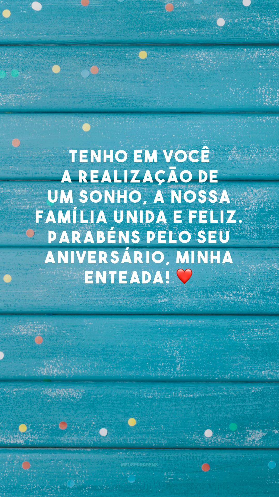 Tenho em você a realização de um sonho, a nossa família unida e feliz. Parabéns pelo seu aniversário, minha enteada! ❤️