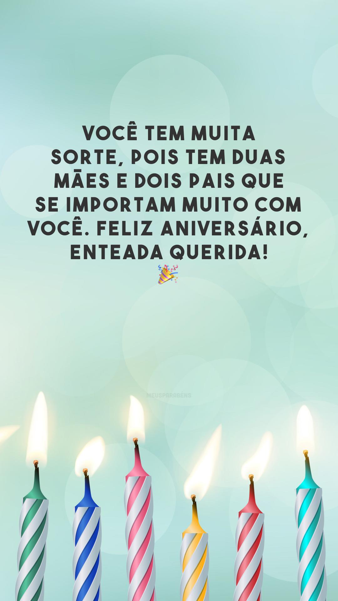 Você tem muita sorte, pois tem duas mães e dois pais que se importam muito com você. Feliz aniversário, enteada querida! 🎉
