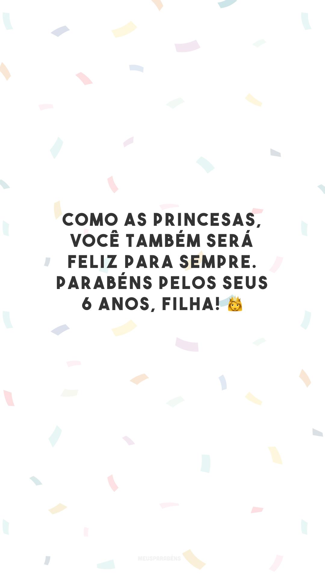 Como as princesas, você também será feliz para sempre. Parabéns pelos seus 6 anos, filha! 👸