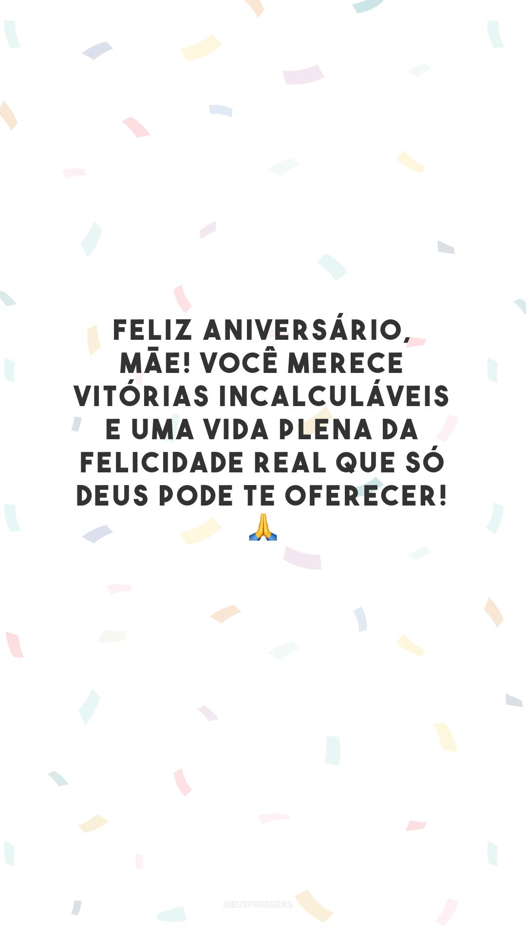 Feliz aniversário, mãe! Você merece vitórias incalculáveis e uma vida plena da felicidade real que só Deus pode te oferecer! 🙏