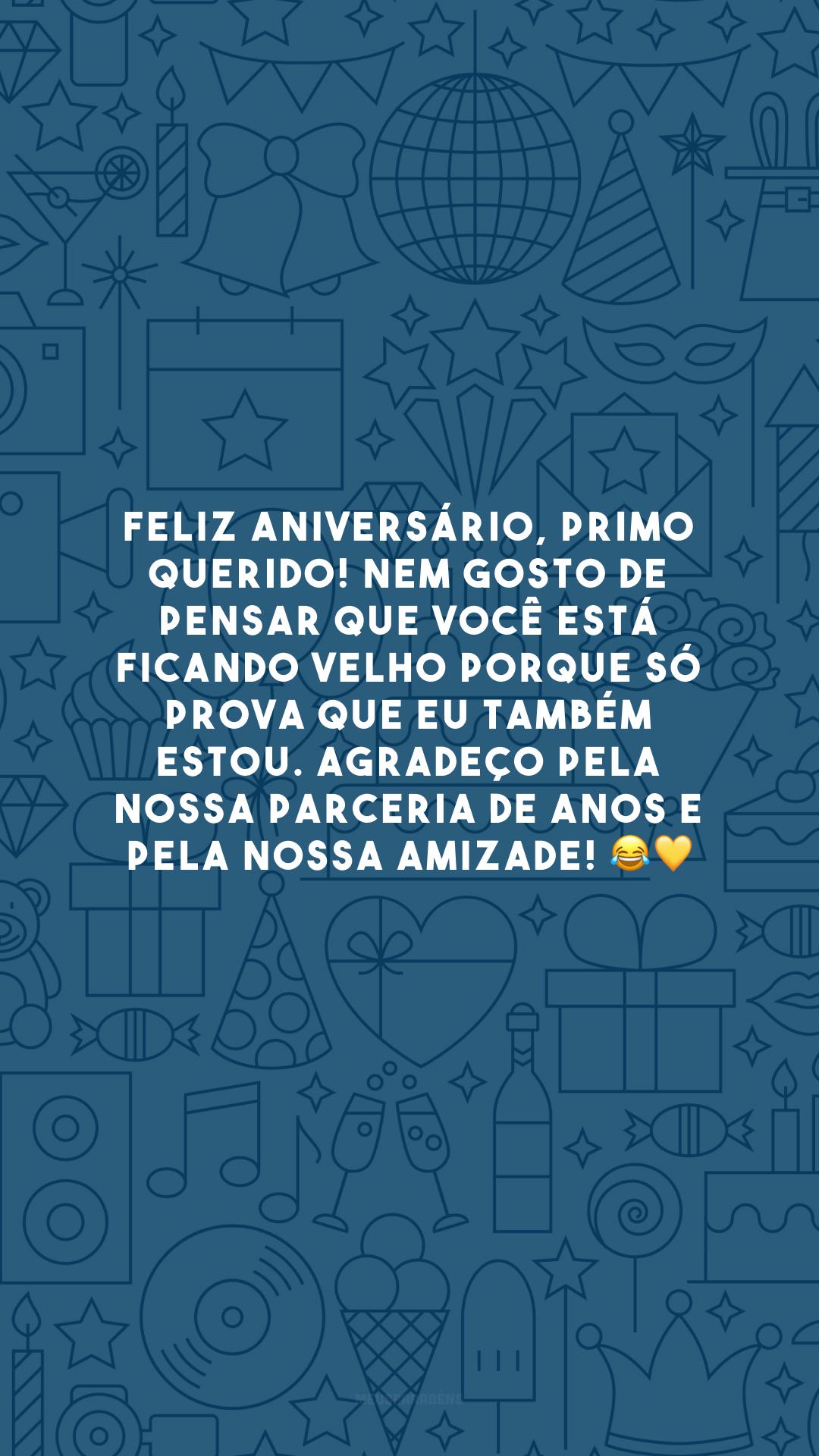 Feliz aniversário, primo querido! Nem gosto de pensar que você está ficando velho porque só prova que eu também estou. Agradeço pela nossa parceria de anos e pela nossa amizade! 😂💛