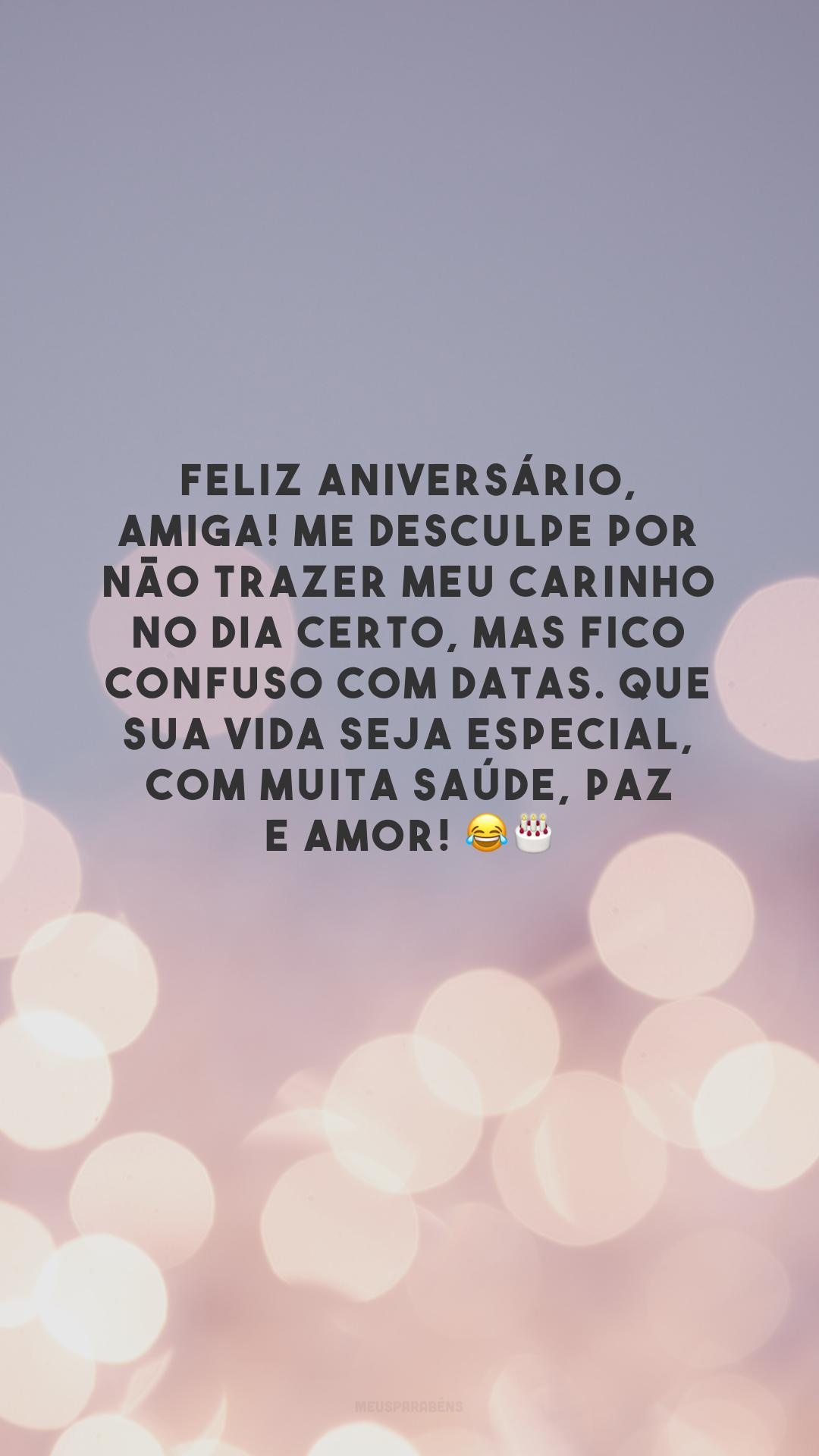 Feliz aniversário, amiga! Me desculpe por não trazer meu carinho no dia certo, mas fico confuso com datas. Que sua vida seja especial, com muita saúde, paz e amor! 😂🎂
