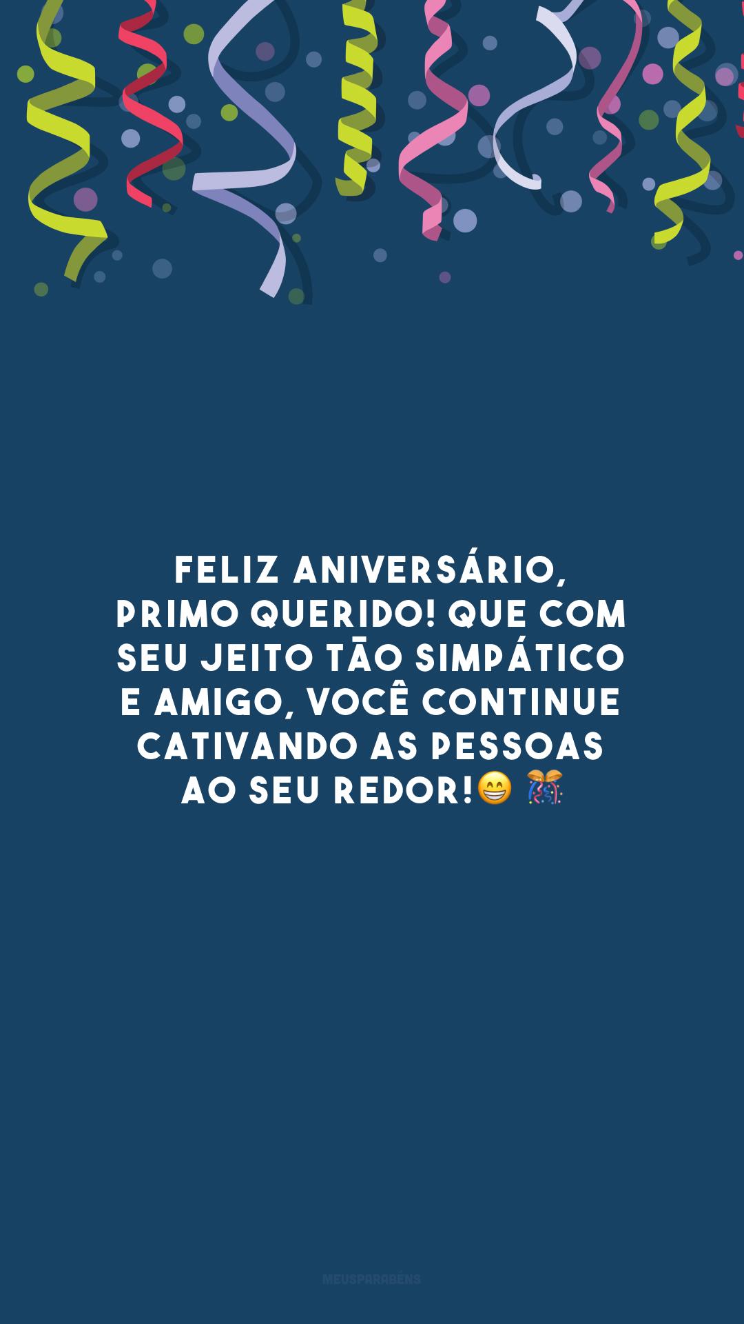 Feliz aniversário, primo querido! Que com seu jeito tão simpático e amigo, você continue cativando as pessoas ao seu redor!😁 🎊