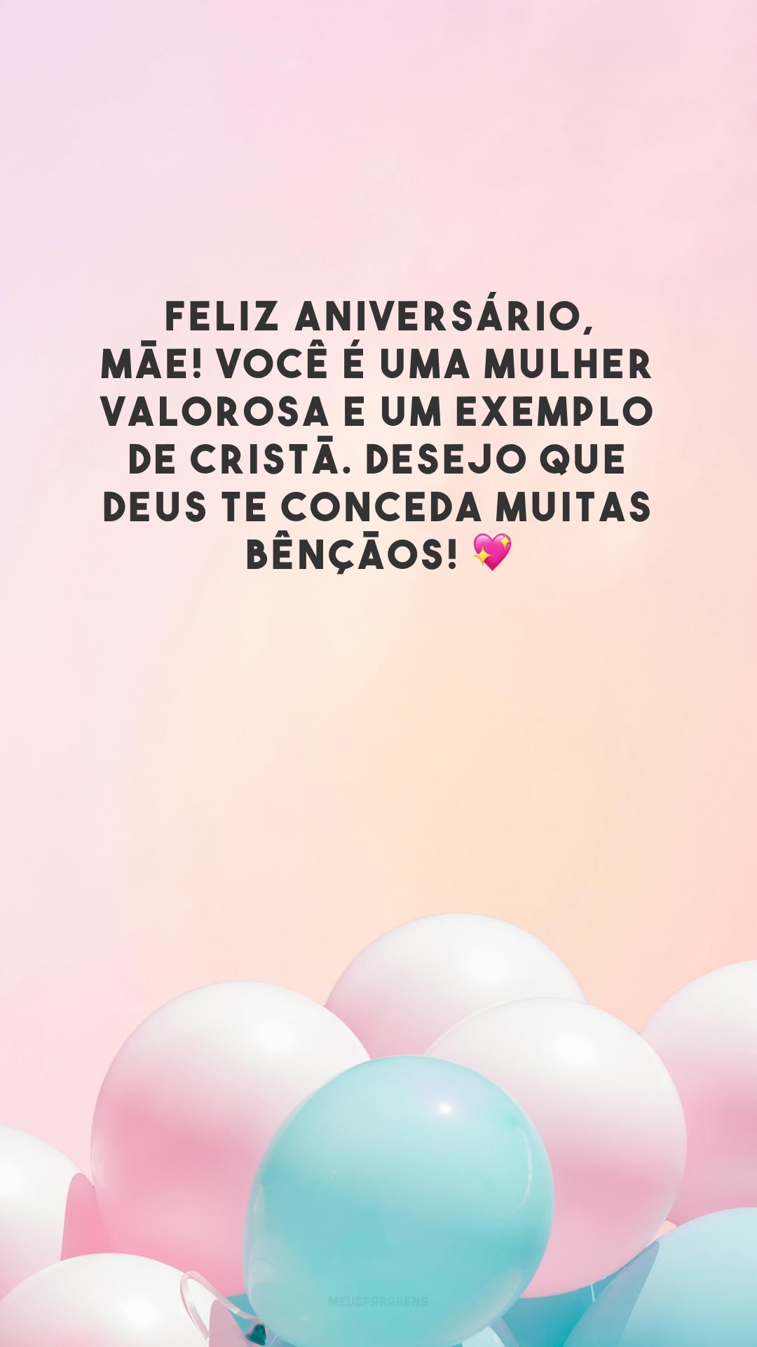 Feliz aniversário, mãe! Você é uma mulher valorosa e um exemplo de cristã. Desejo que Deus te conceda muitas bênçãos! 💖