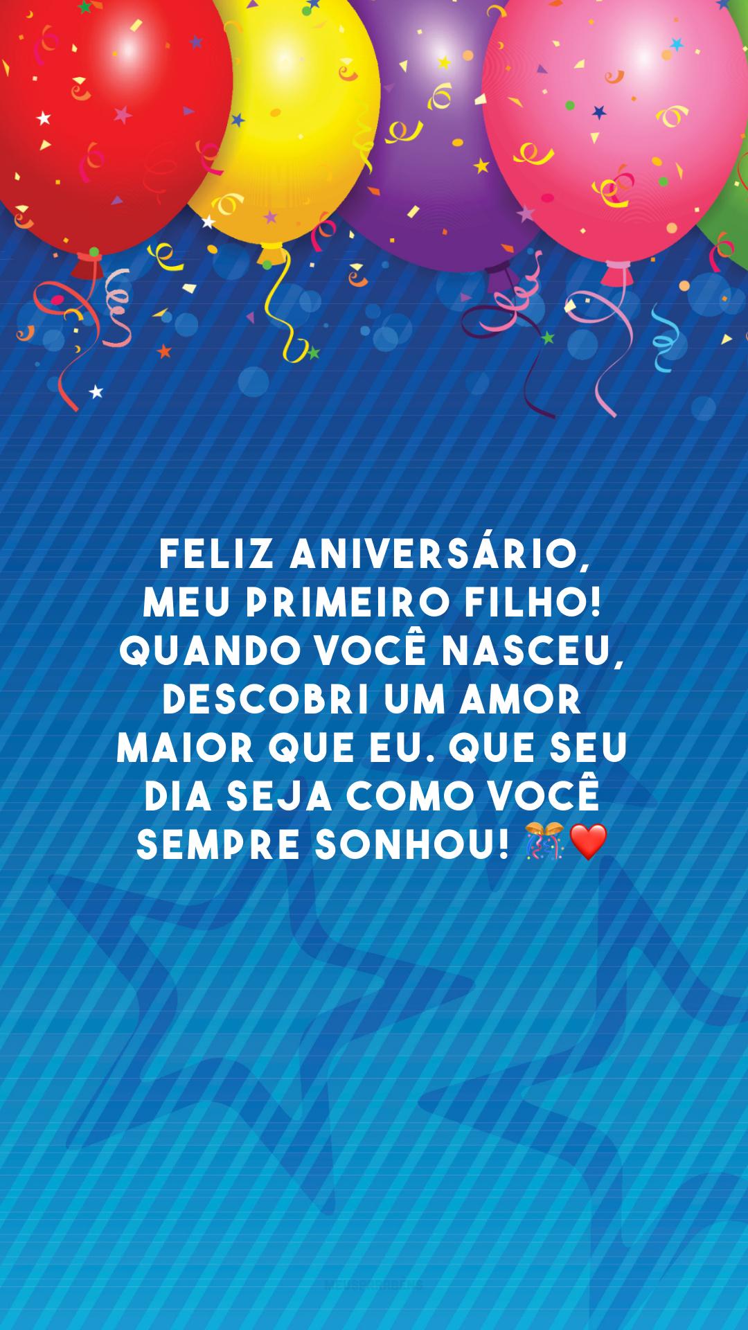 Feliz aniversário, meu primeiro filho! Quando você nasceu, descobri um amor maior que eu. Que seu dia seja como você sempre sonhou! 🎊❤️