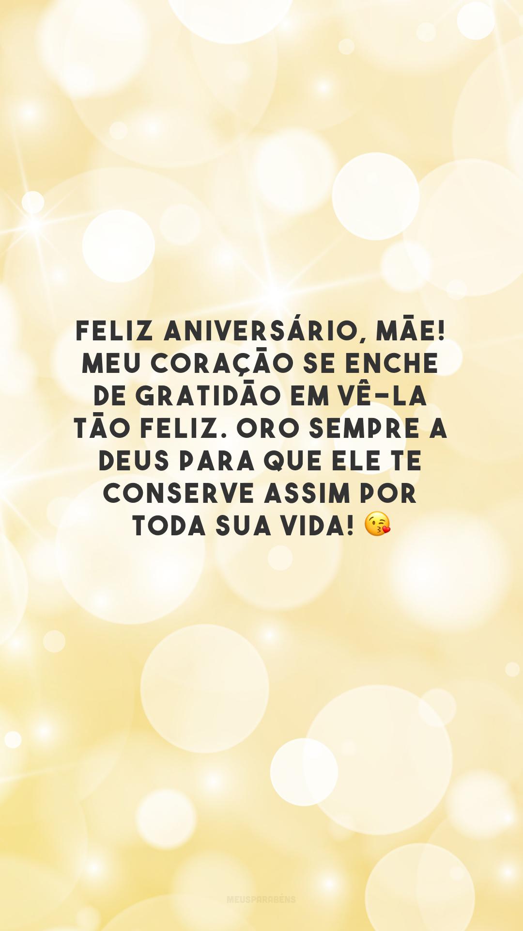 Feliz aniversário, mãe! Meu coração se enche de gratidão em vê-la tão feliz. Oro sempre a Deus para que Ele te conserve assim por toda sua vida! 😘