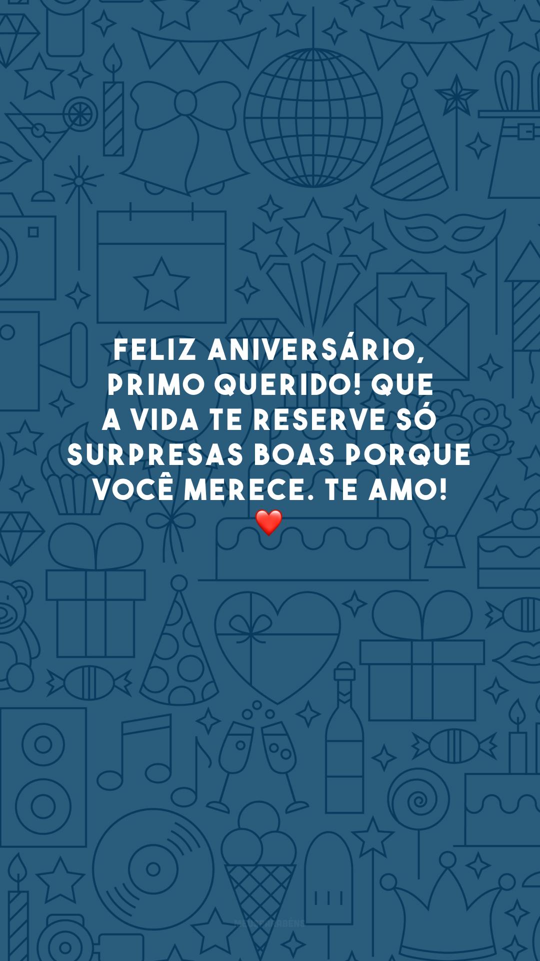 Feliz aniversário, primo querido! Que a vida te reserve só surpresas boas porque você merece. Te amo! ❤️